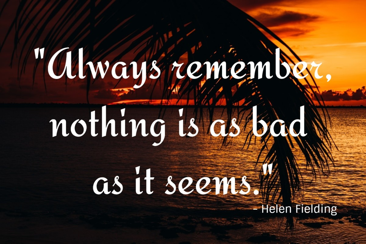 """Always remember, nothing is as bad as it seems."" - Helen Fielding, English novelist"