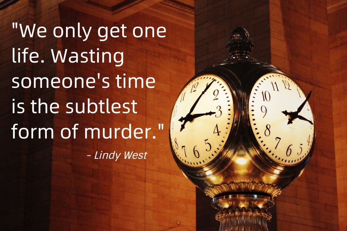 """We only get one life. Wasting someone's time is the subtlest form of murder."" - Lindy West, American writer"