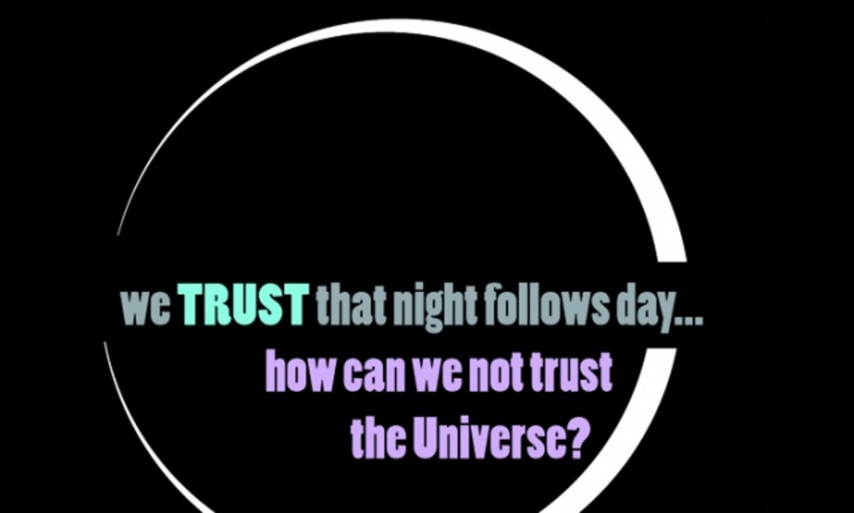 You Trust that the sun rises each morning- no matter what, is it not easy then to trust the universe to do the right thing for you?