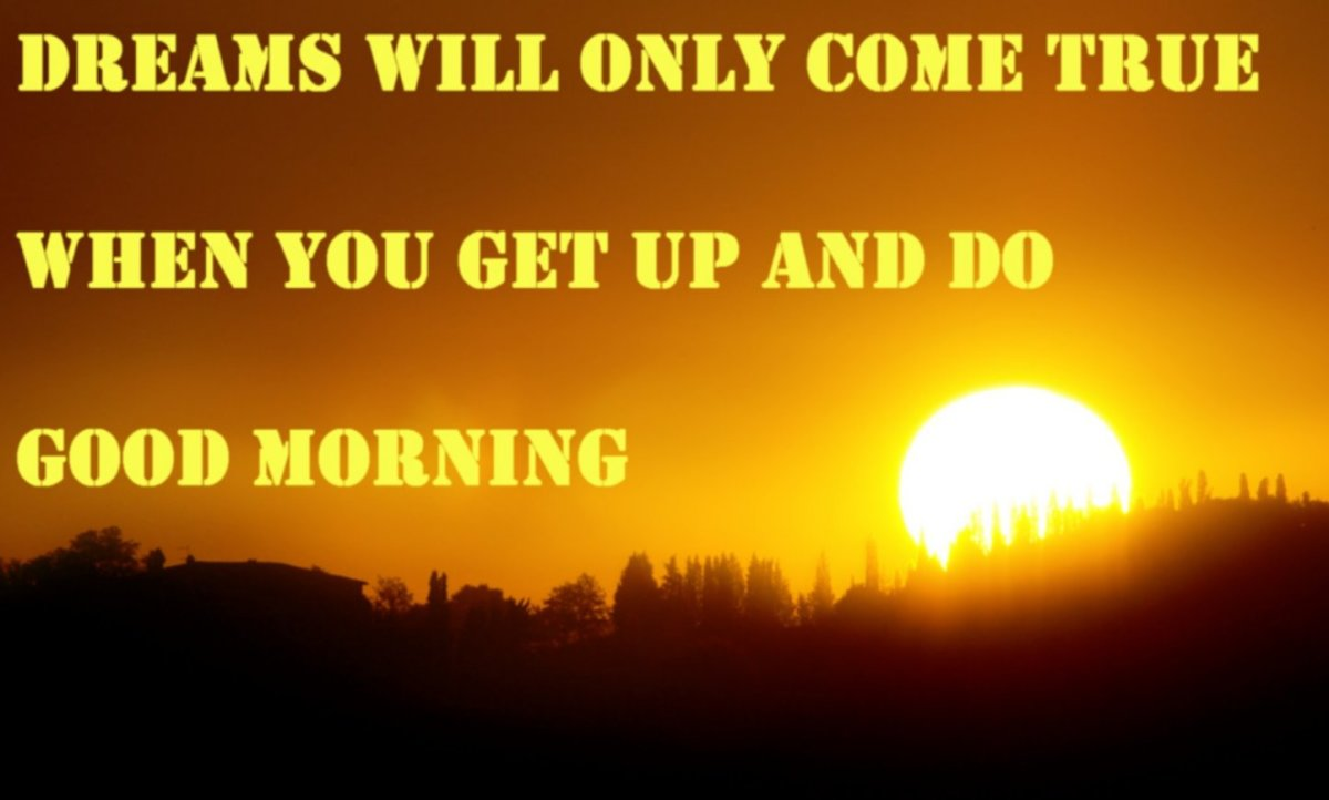 Dreams will only come true, when you get up and do. Good morning.