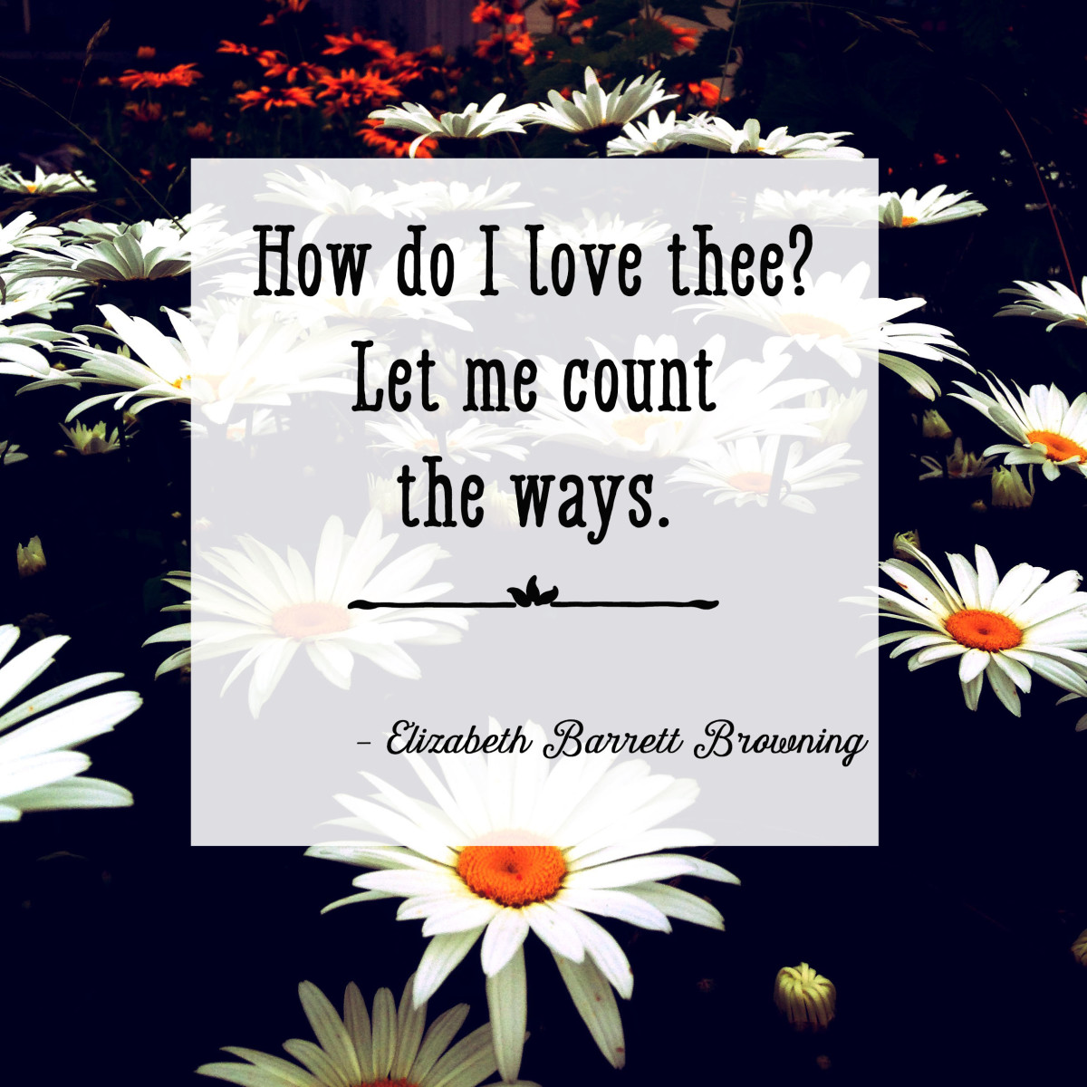 Line from a famous love poem: How do I love thee? Let me count the ways. —Elizabeth Barrett Browning