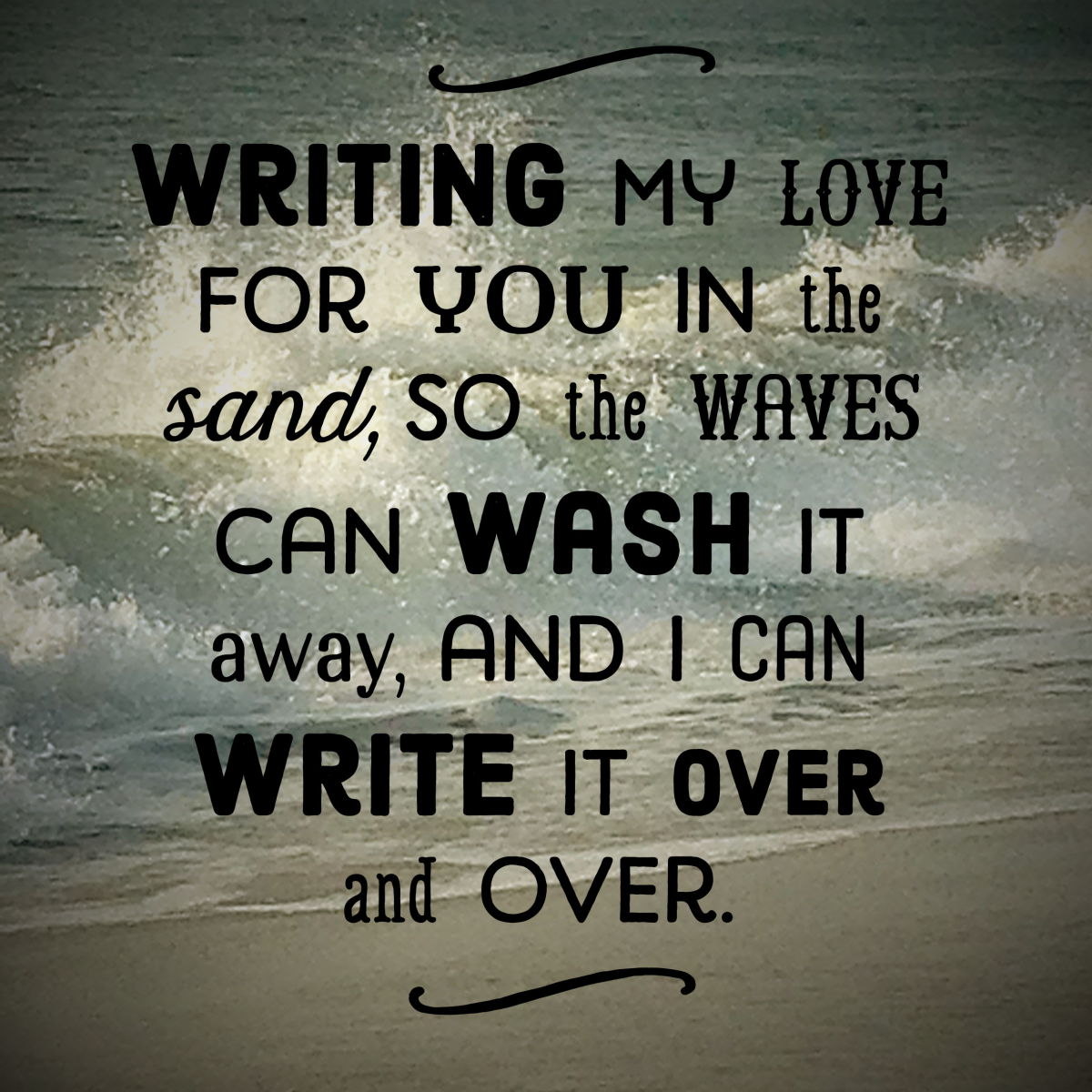 Short love message perfect for SMS: Writing my love for you in the sand, so the waves can wash it away, and I can write it over and over.
