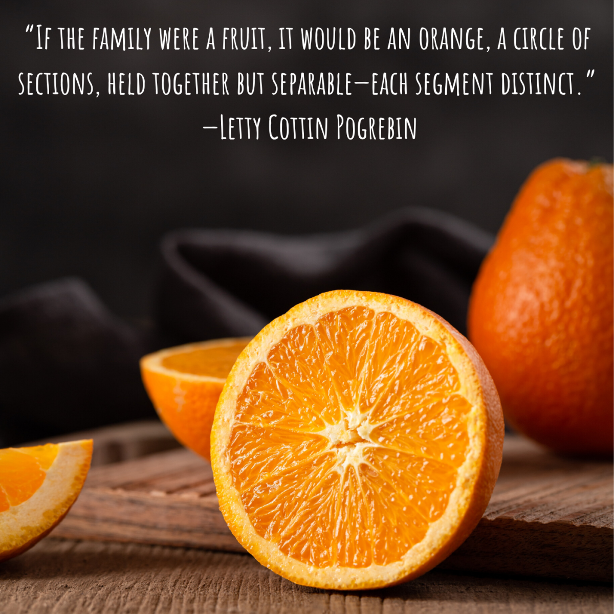 """""""If the family were a fruit, it would be an orange, a circle of sections, held together but separable—each segment distinct."""" —Letty Cottin Pogrebin"""