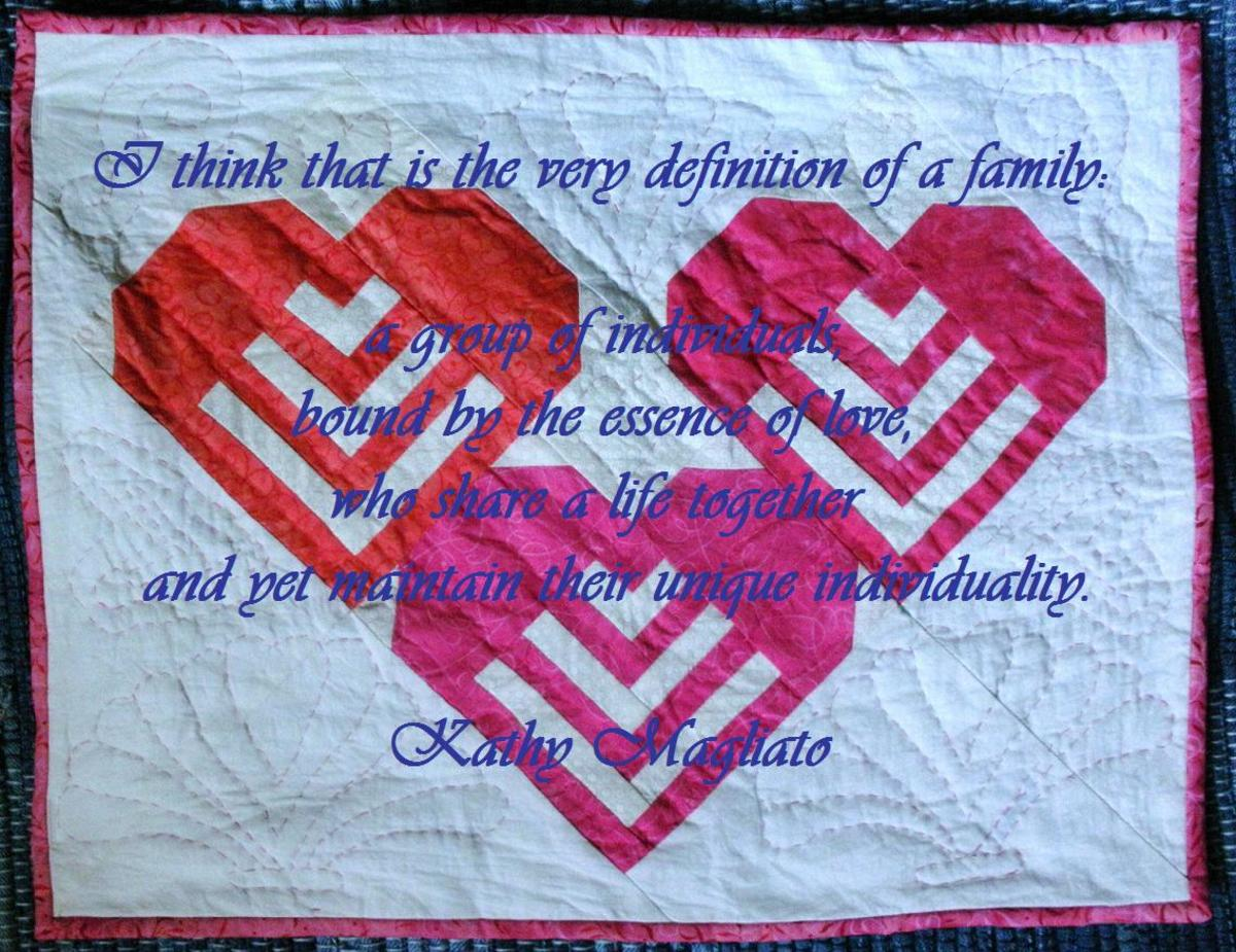 I think that is the very definition of a family: a group of individuals, bound by the essence of love, who share a life together and yet maintain their unique individuality. Kathy Magliato