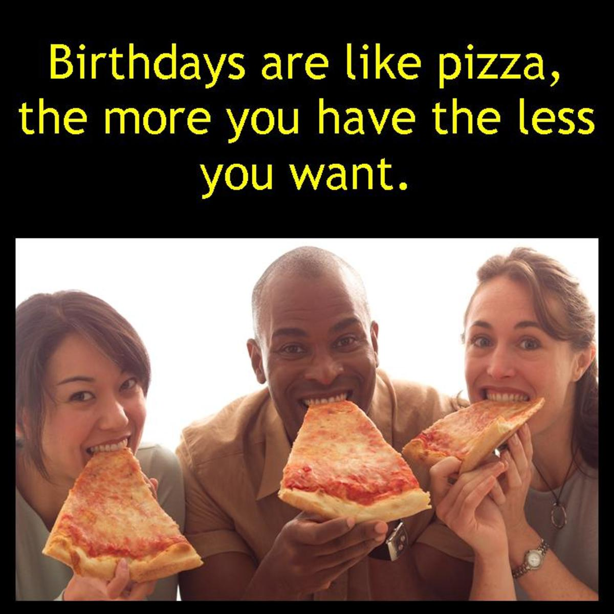 Write something funny just by comparing something totally unrelated to aging or birthdays. (Birthdays are like...?) (Getting old is like...?)