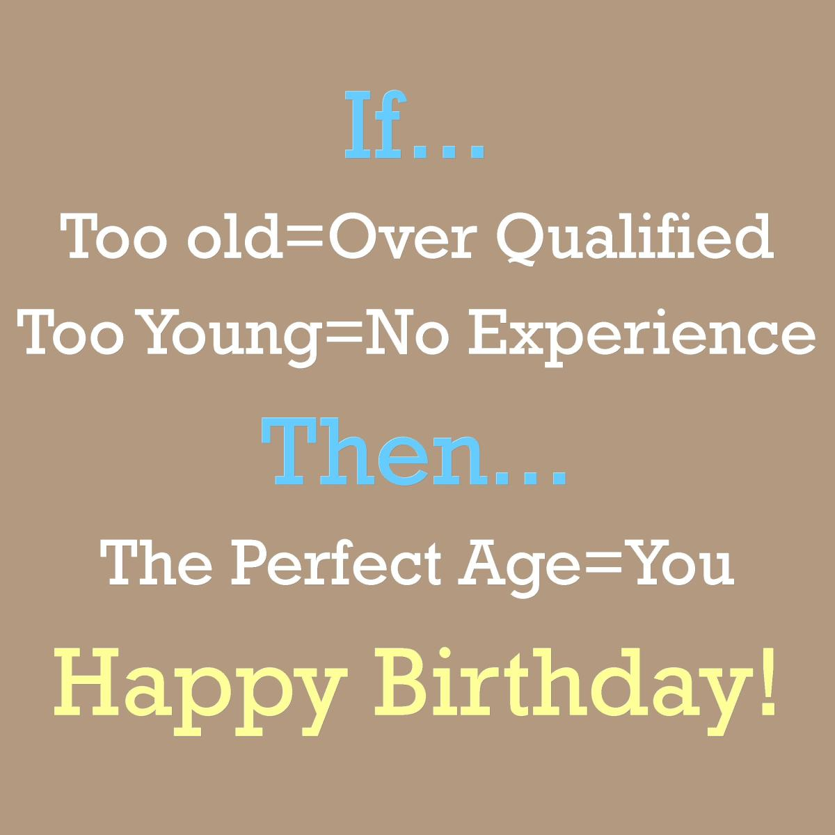 If too old equals overqualified and too young equals no experience, then the perfect age equals you. Happy Birthday!