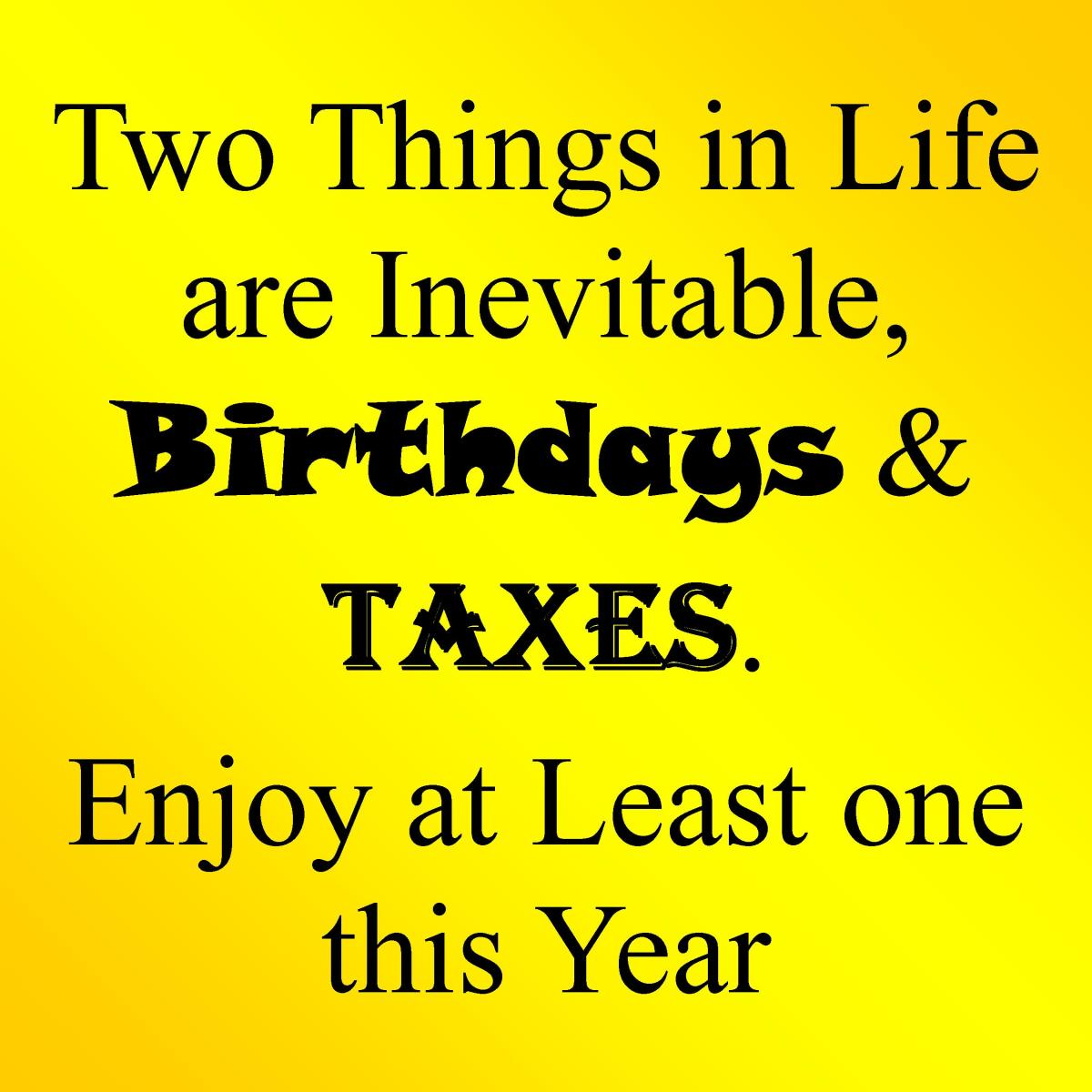"""Two things in life are inevitable, birthdays and taxes. Enjoy at least one this year."""