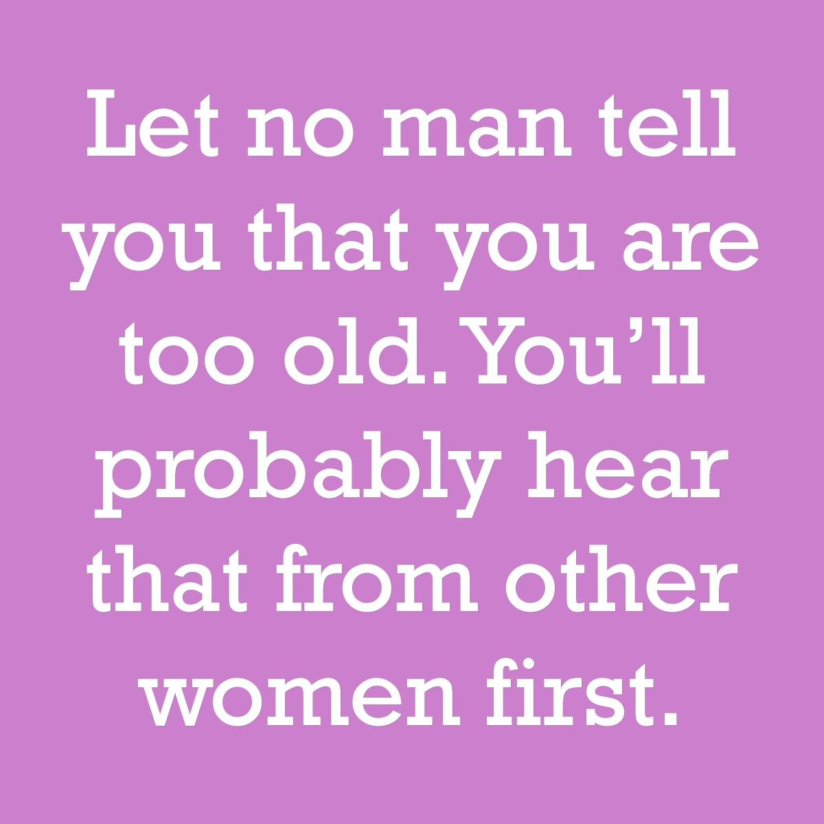 Let no man tell you that you are too old. You'll probably hear that from other women first.