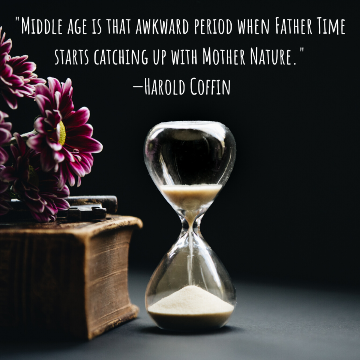 """Middle age is that awkward period when Father Time starts catching up with Mother Nature."" —Harold Coffin"
