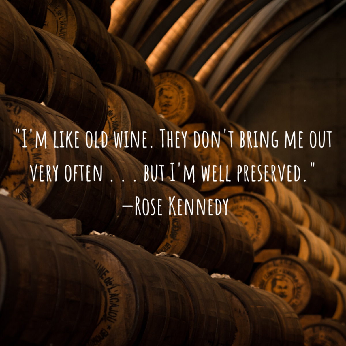 """I'm like old wine. They don't bring me out very often . . . but I'm well preserved."" —Rose Kennedy"
