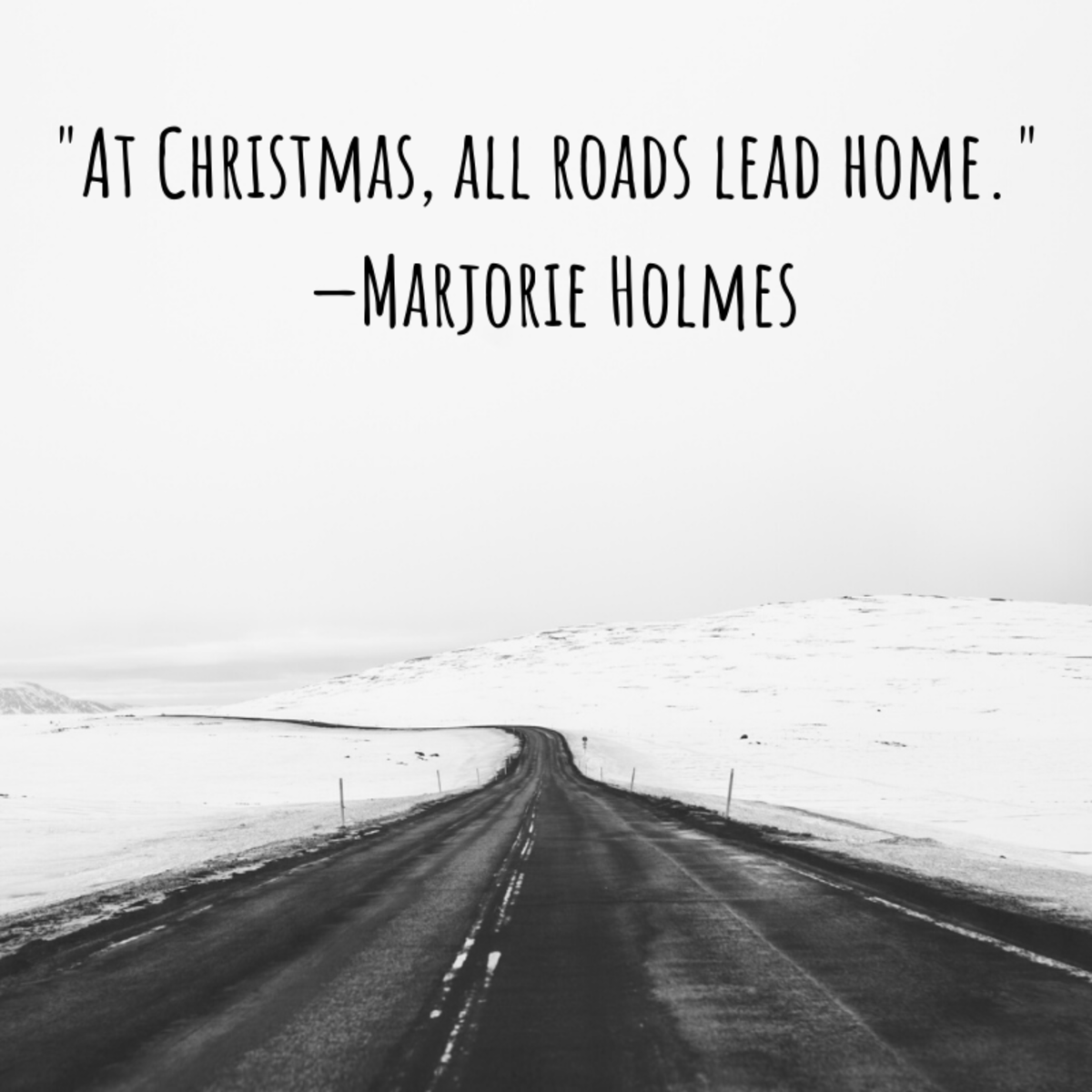 """""""At Christmas, all roads lead home."""" —Marjorie Holmes"""