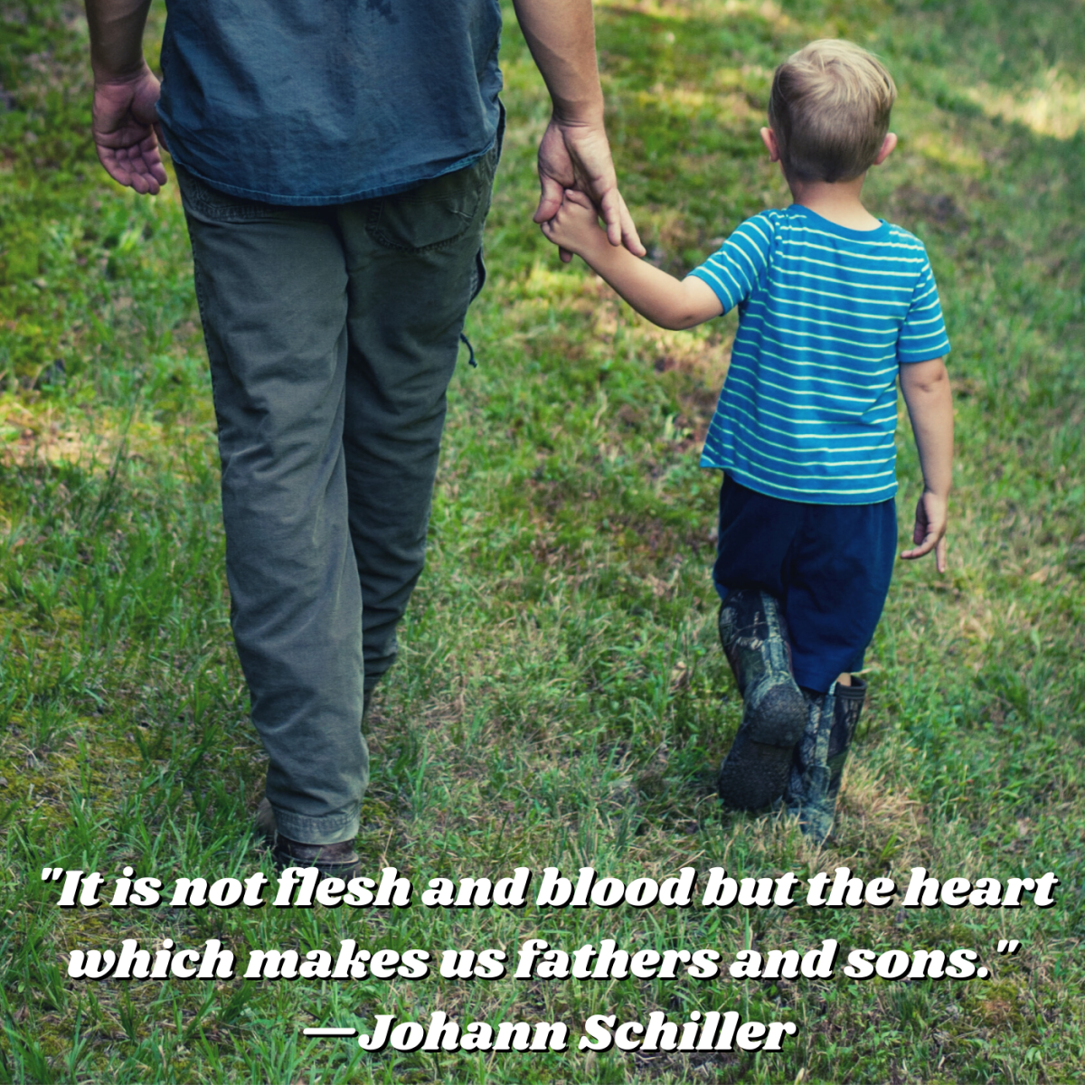 """It is not flesh and blood but the heart which makes us fathers and sons."" —Johann Schiller"