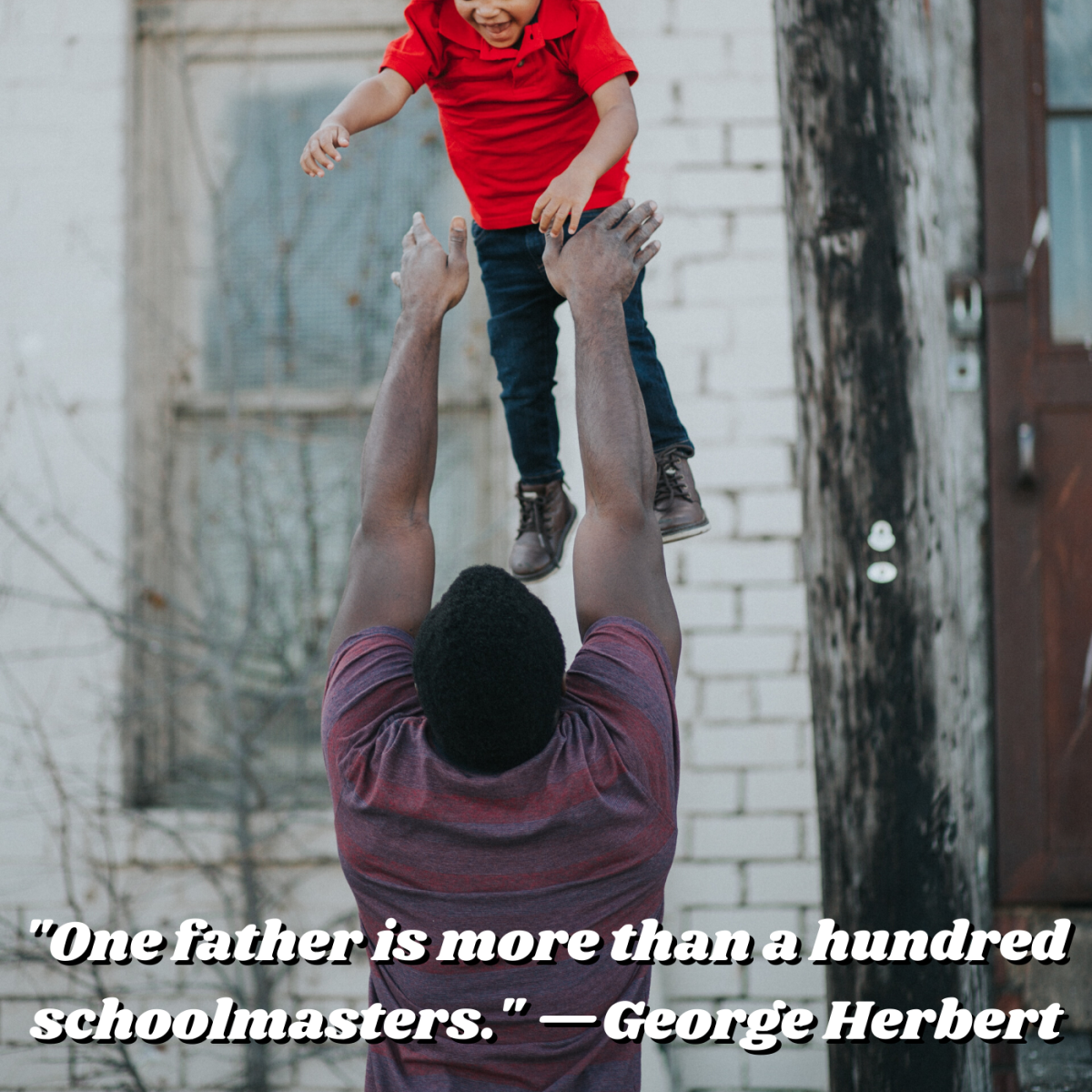 """One father is more than a hundred schoolmasters."" —George Herbert"