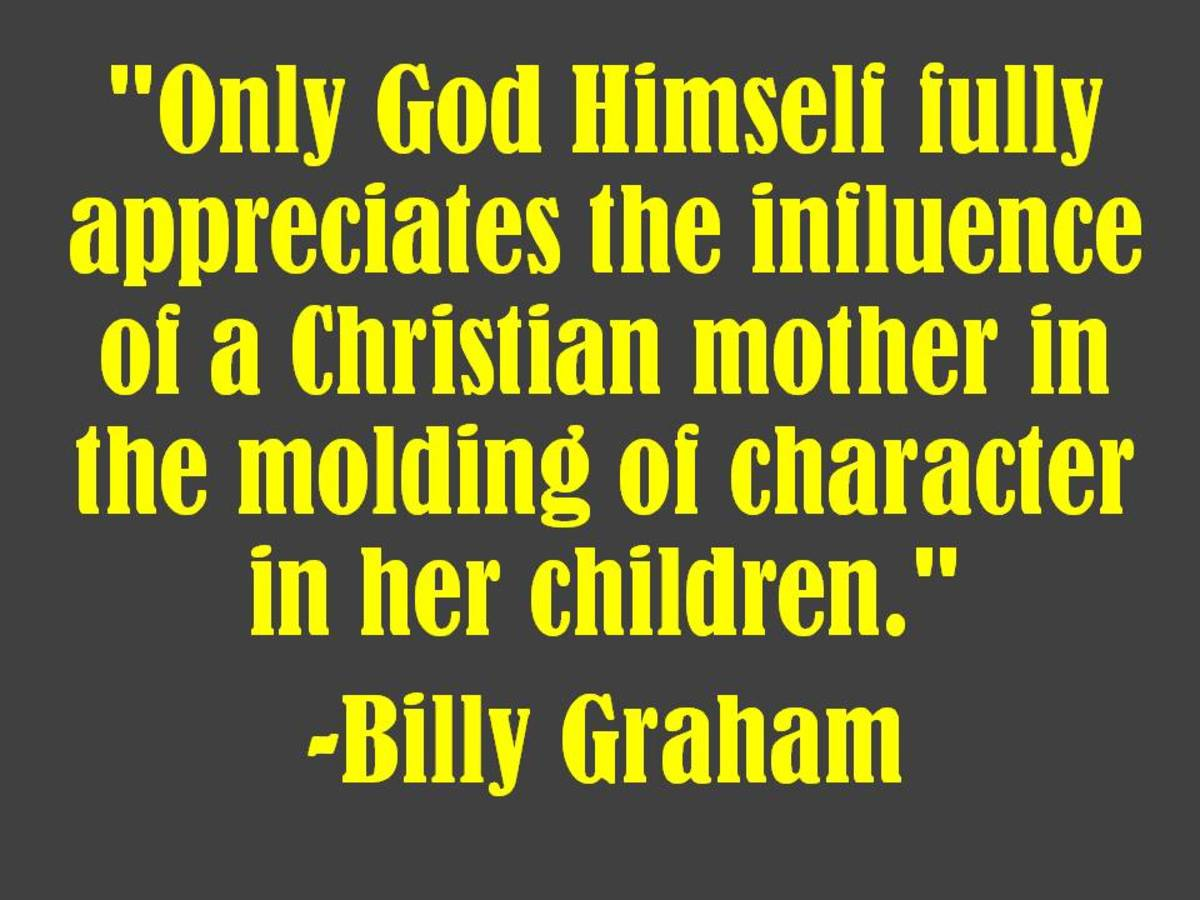 """Only God Himself fully appreciates the influence of a Christian mother in the molding of character in her children.""  -Billy Graham"