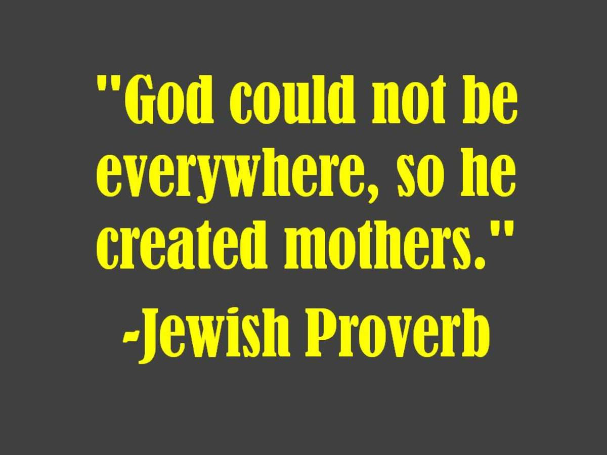 """God could not be everywhere, so he created mothers.""  -Jewish Proverb"