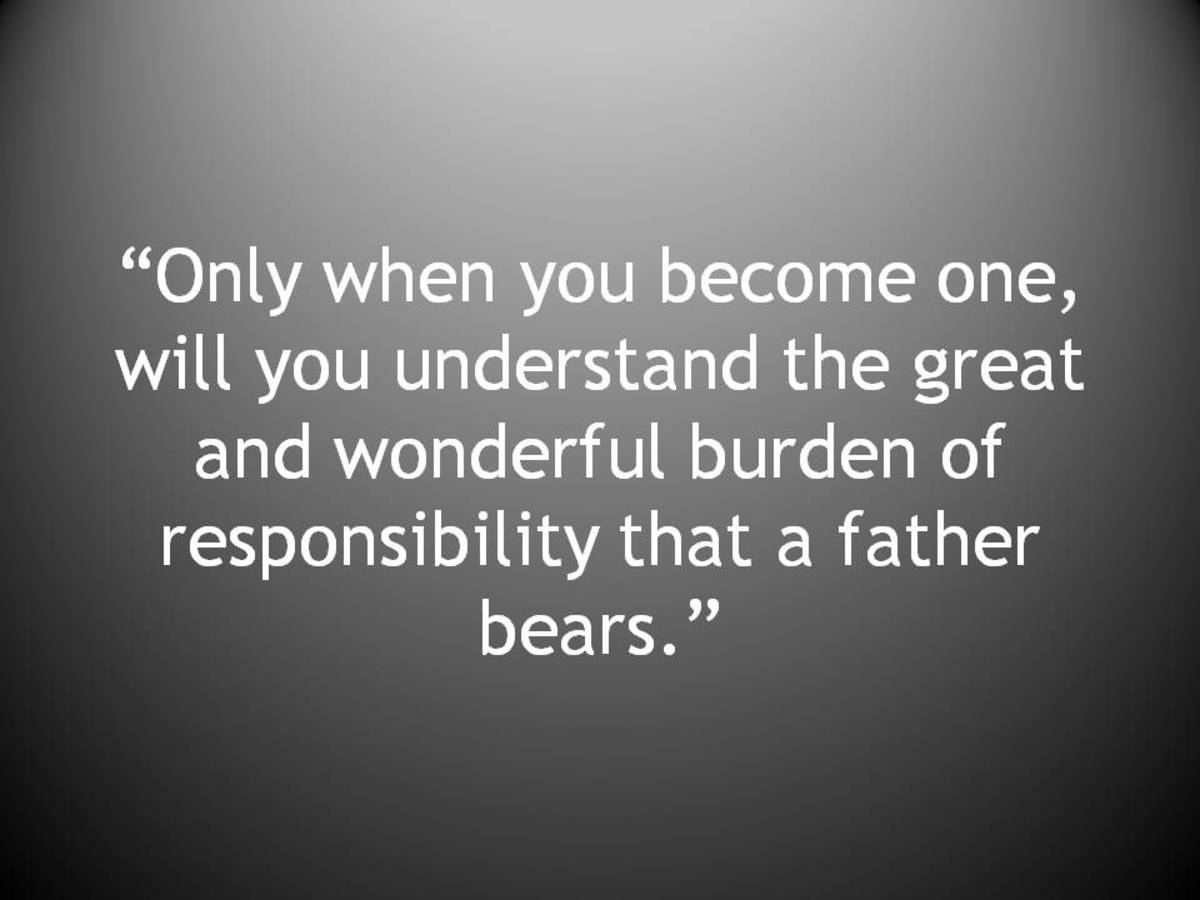 """Only when you become one, will you understand the great and wonderful burden of responsibility that a father bears."""