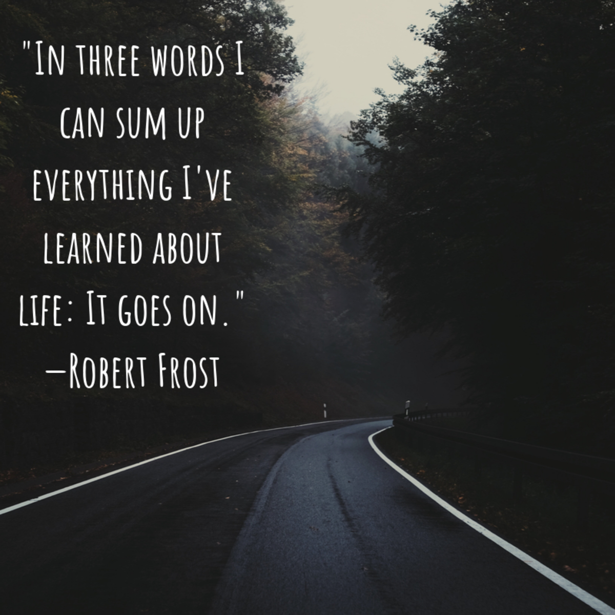 """""""In three words I can sum up everything I've learned about life: It goes on."""" —Robert Frost"""