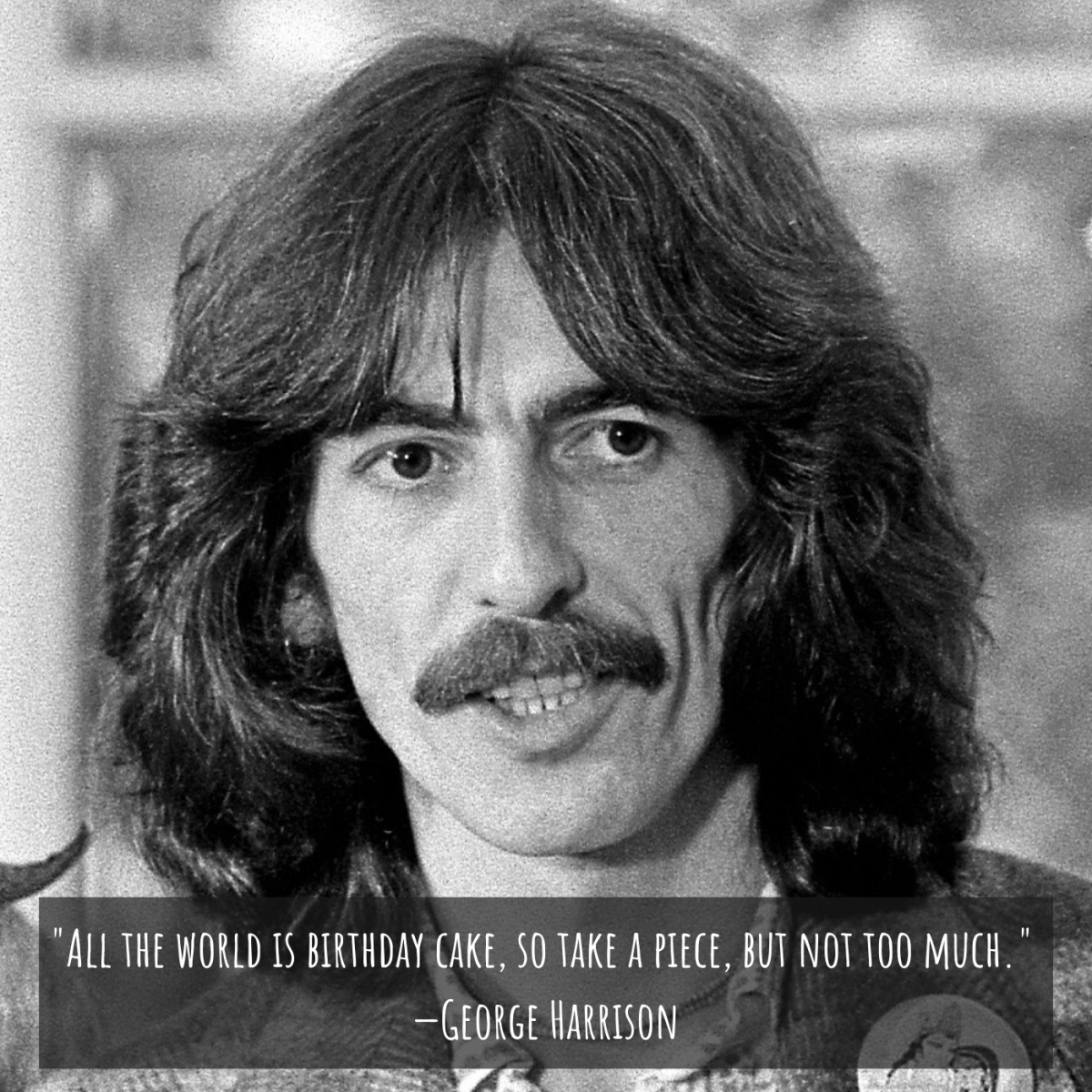 """""""All the world is birthday cake, so take a piece, but not too much."""" —George Harrison"""