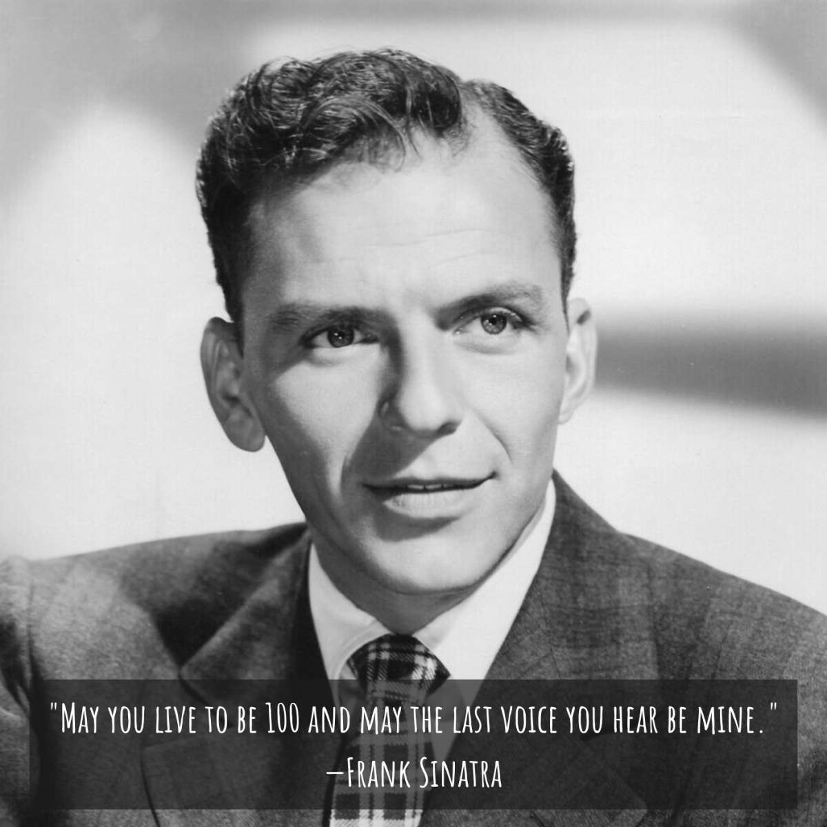 """""""May you live to be 100 and may the last voice you hear be mine."""" —Frank Sinatra"""