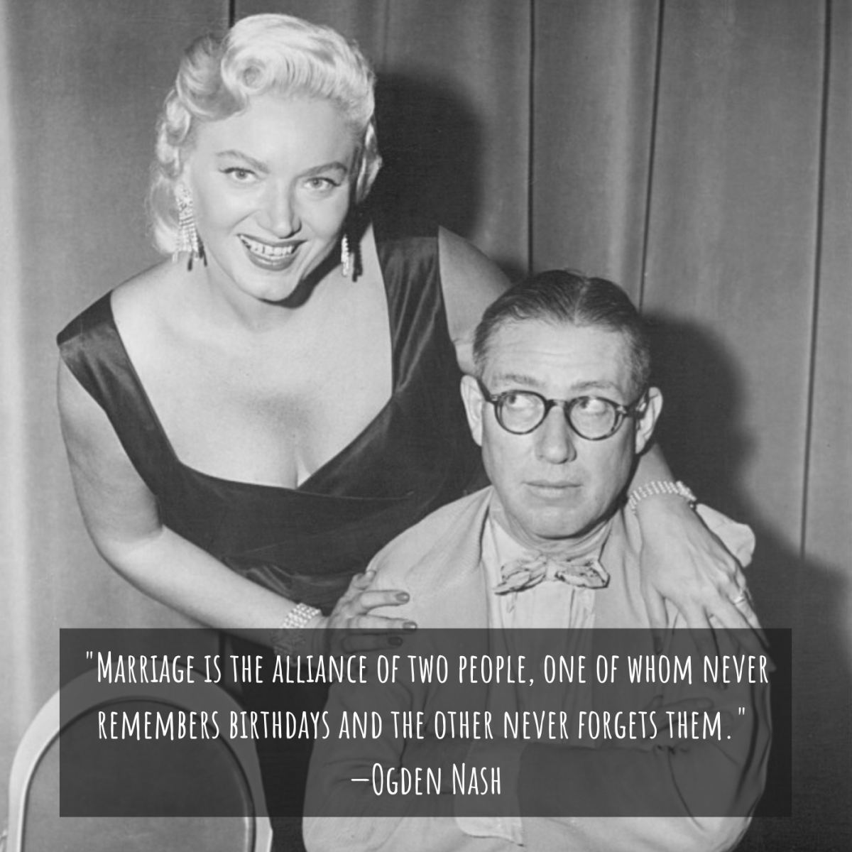 """Marriage is the alliance of two people, one of whom never remembers birthdays and the other never forgets them."" —Ogden Nash"