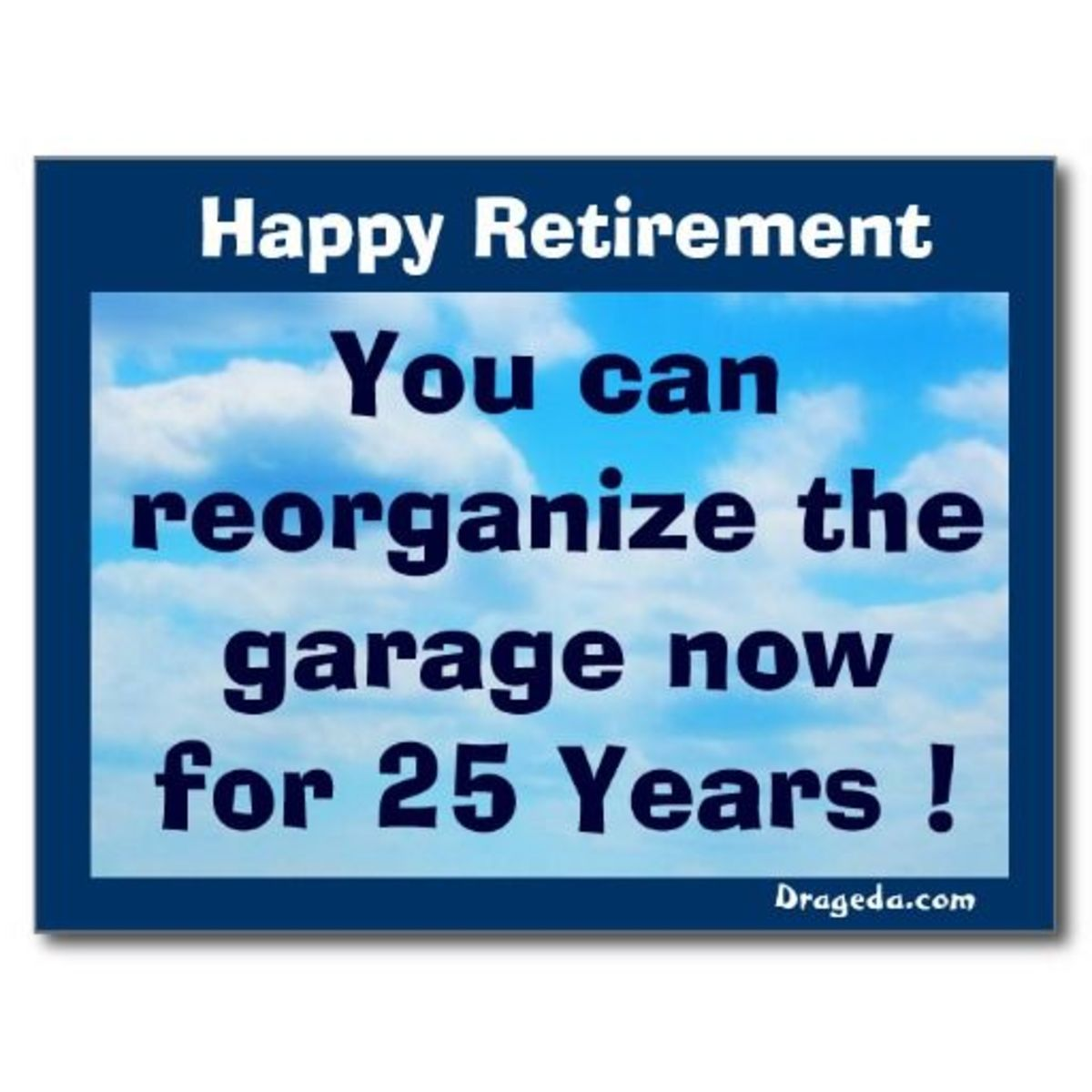 Happy Retirement, You can reorganize the garage now for 25 years!