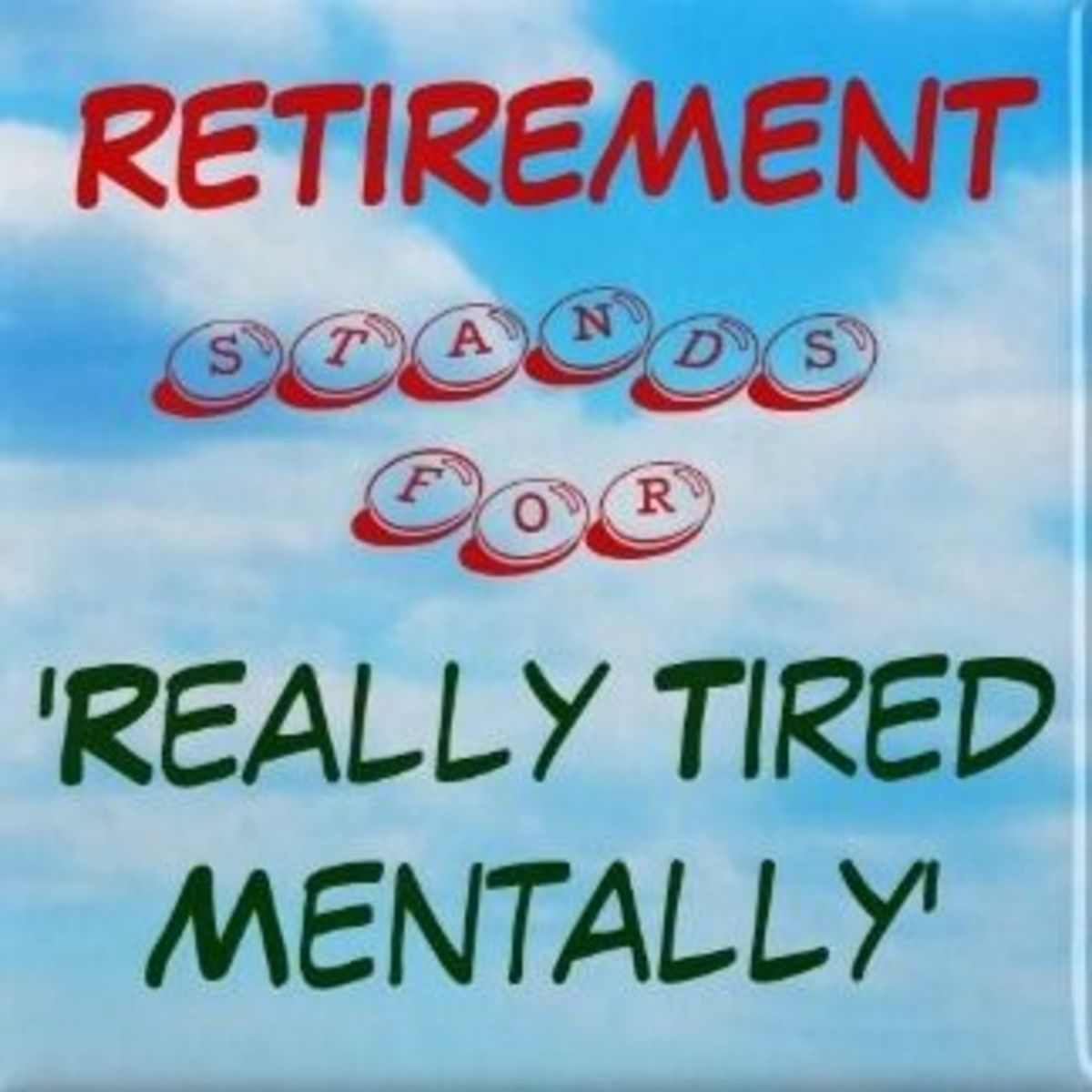 Retirement stands for, 'really tired mentally'