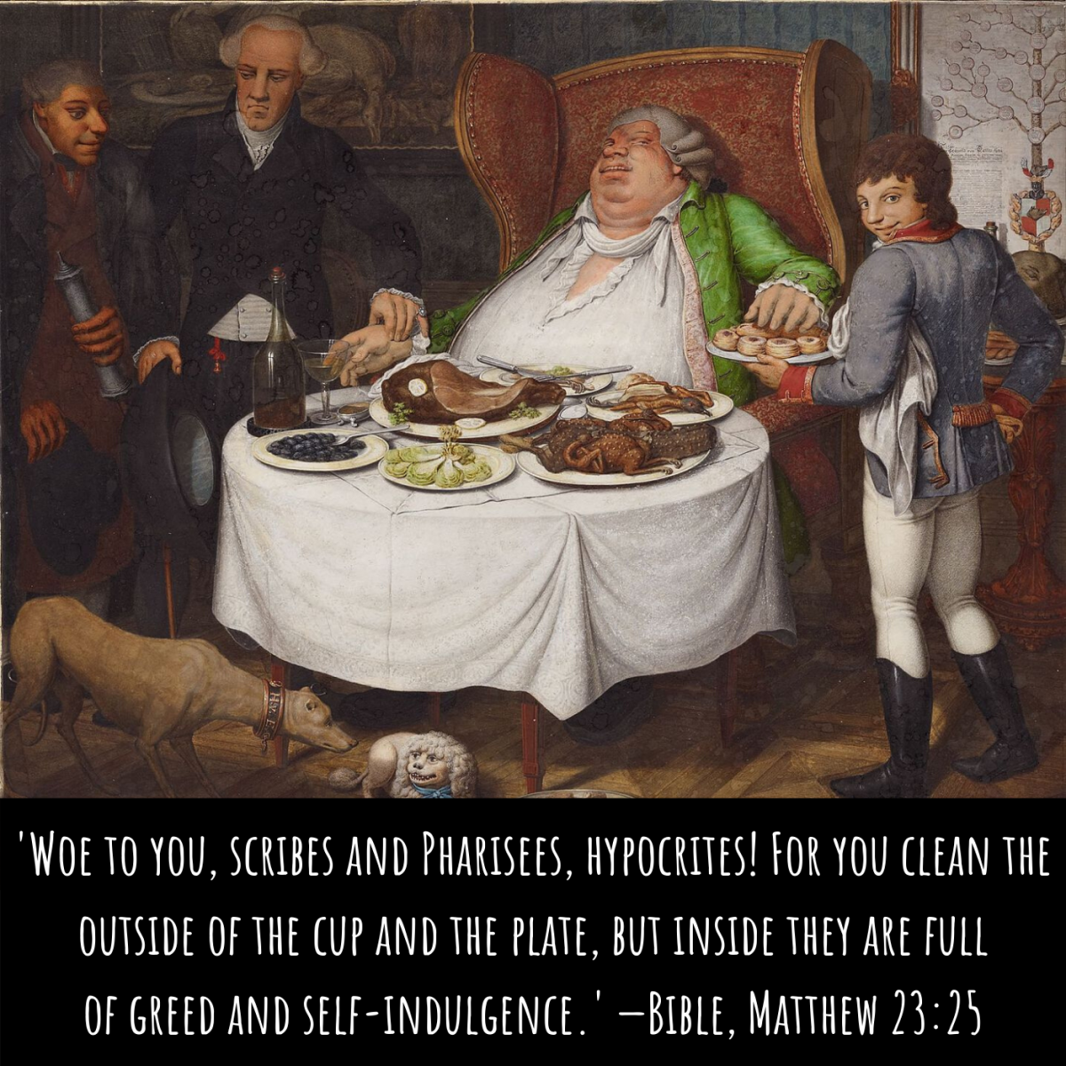 'Woe to you, scribes and Pharisees, hypocrites! Foryou clean the outside ofthe cup and the plate, but inside they are full ofgreed and self-indulgence.' —Bible, Matthew 23:25