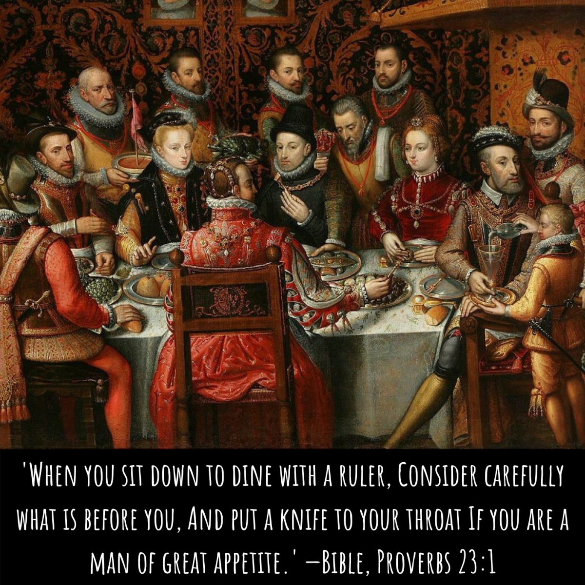 'When you sit down to dine with a ruler, Consider carefully what is before you, And put a knife to your throat If you are a man of great appetite.' —Bible, Proverbs 23:1
