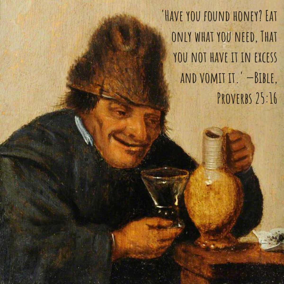 'Have you found honey? Eat only what you need, That you not have it in excess and vomit it.' —Bible, Proverbs 25:16
