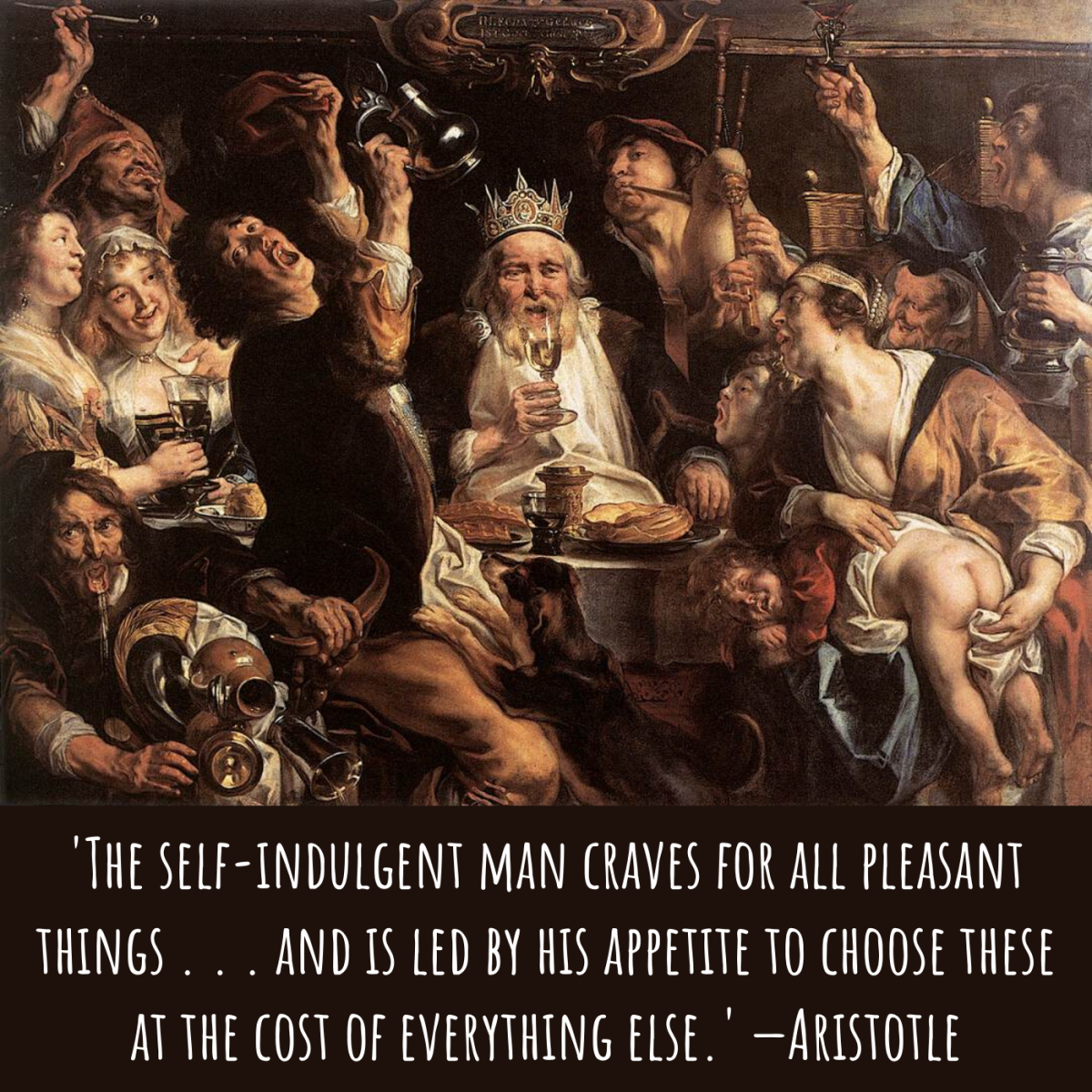'The self-indulgent man craves for all pleasant things . . . and is led by his appetite to choose these at the cost of everything else.' —Aristotle