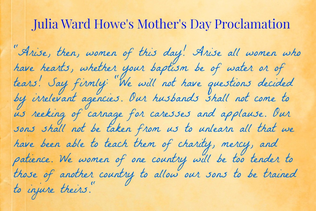 Julia Ward Howe's, Mother's Day Proclamation, urged an end to war.