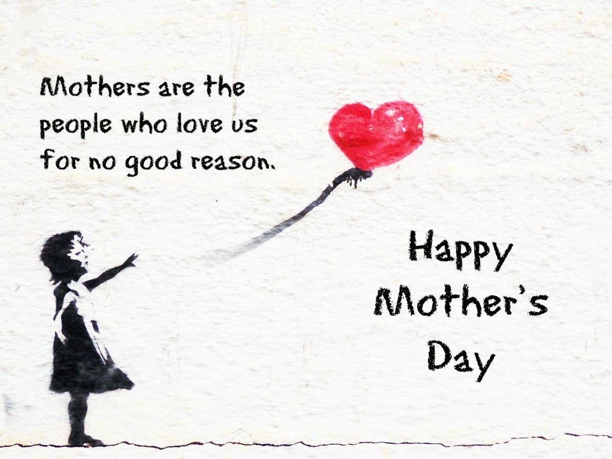 Mothers are the people who love us for no good reason.