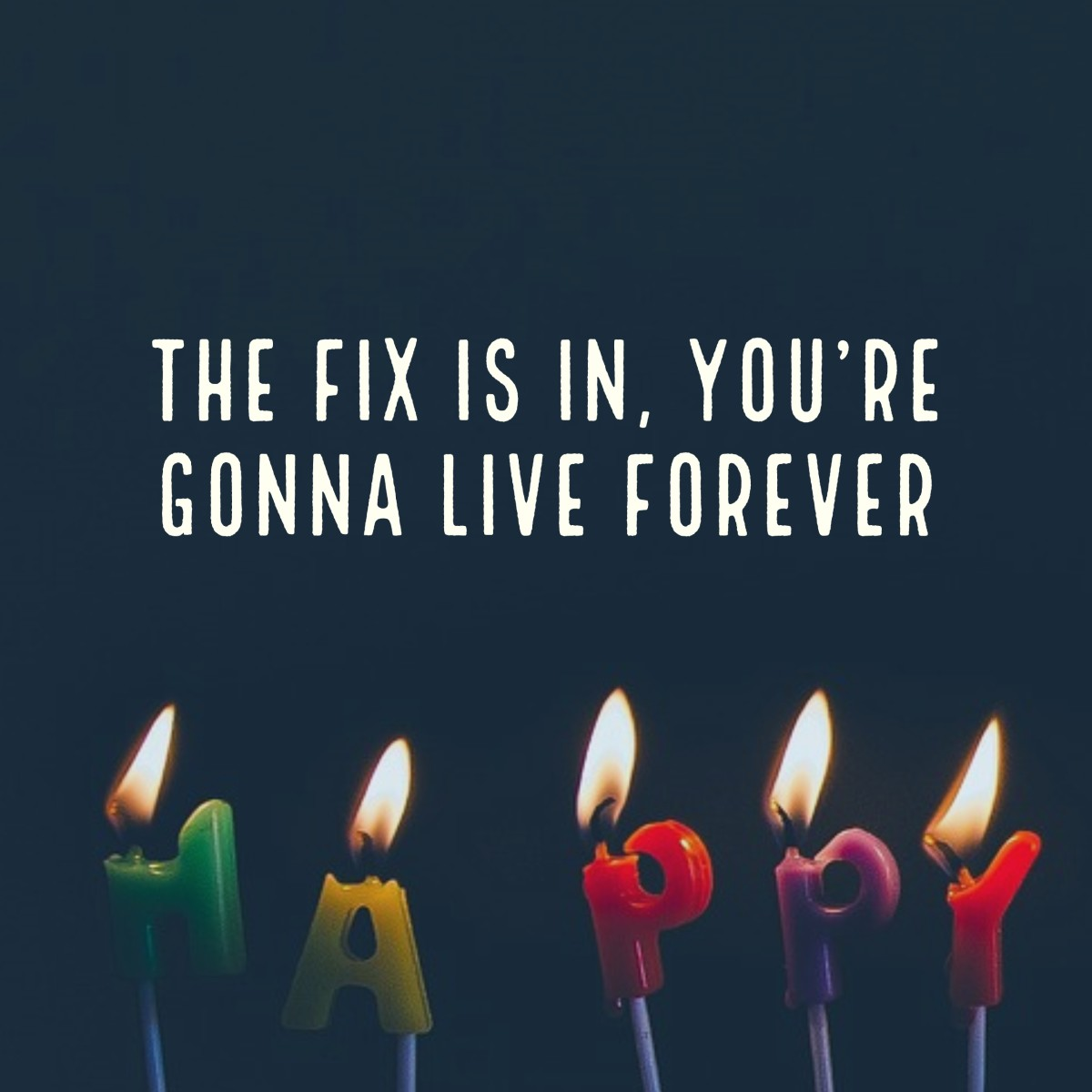 Sayings to write on a birthday cake: The fix is in, you're gonna live forever
