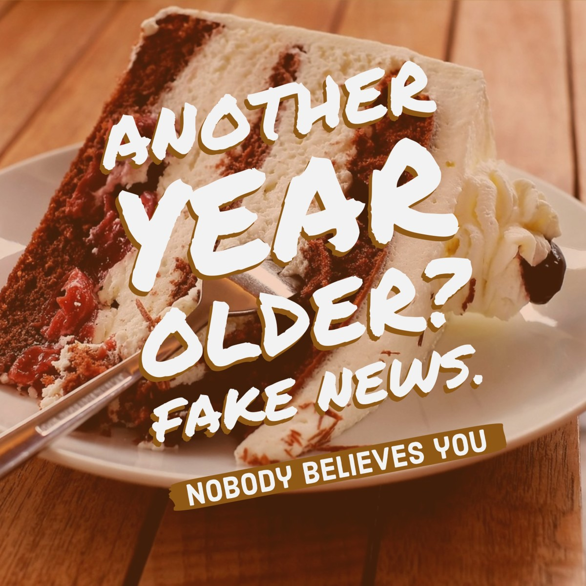 Another year older? Fake news. Words to put on a cake.