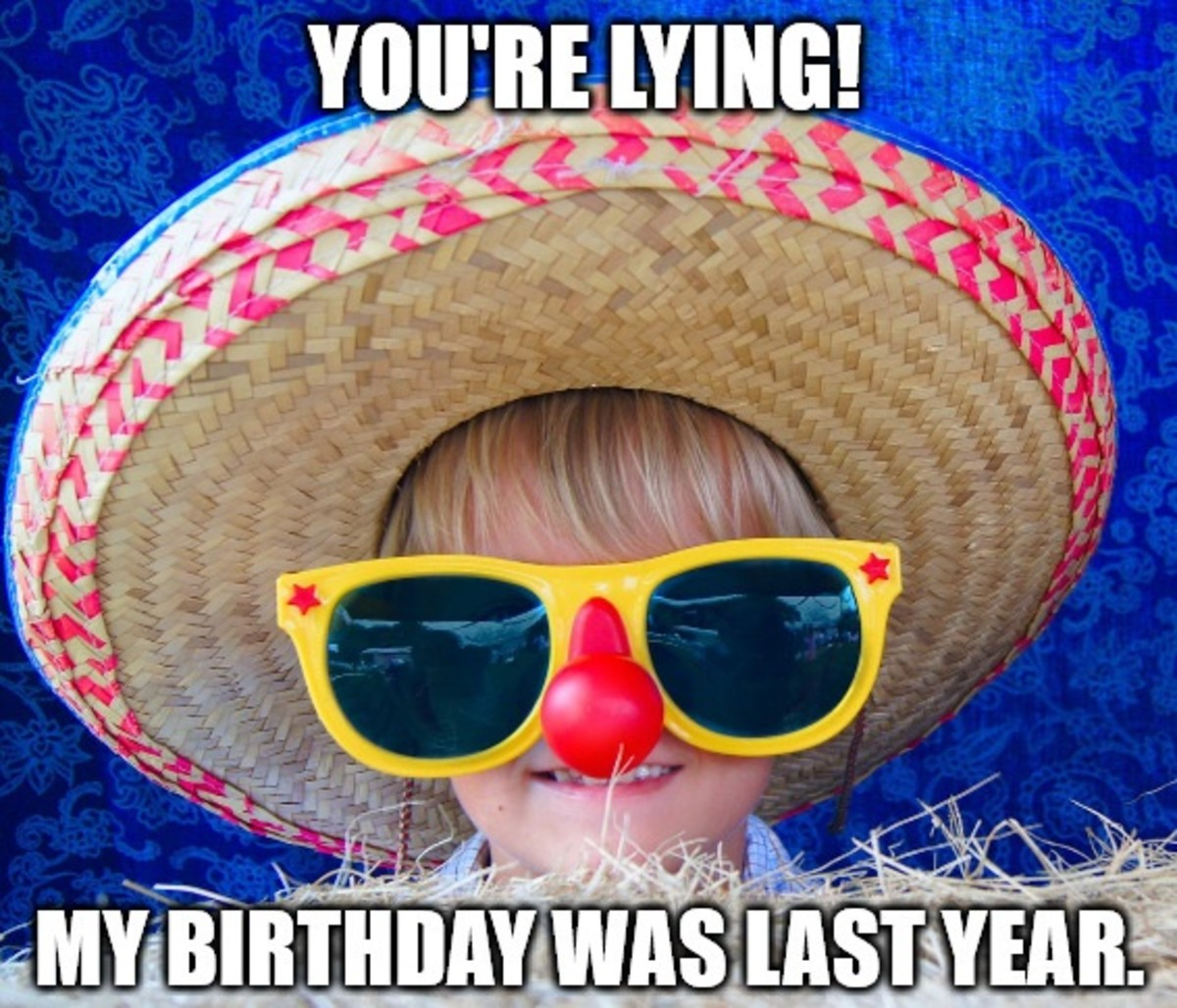 Your lying! My birthday was last year.