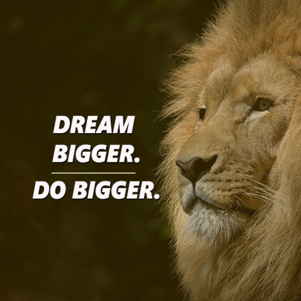 When you dream bigger, you do bigger.