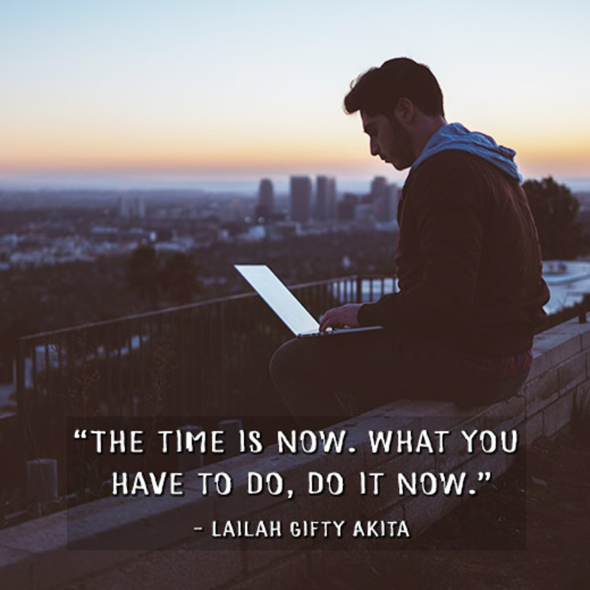 """The time is now. What you have to do, do it now."" —Lailah Gifty Akita"