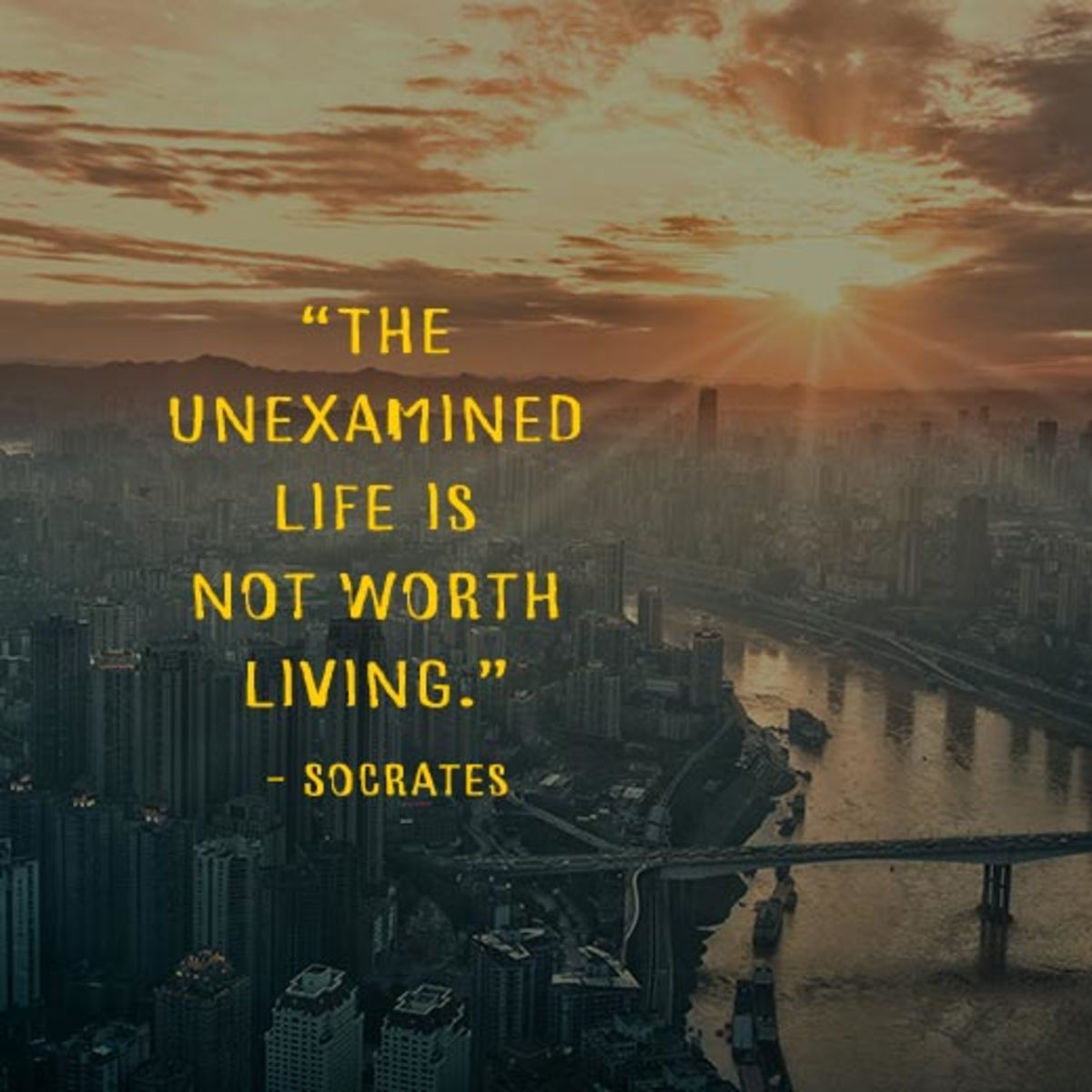 """""""The unexamined life is not worth living."""" —Socrates"""