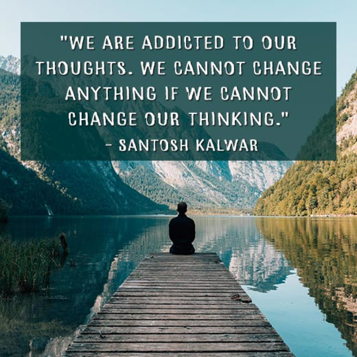 """""""We are addicted to our thoughts. We cannot change anything if we cannot change our thinking."""" —Santosh Kalwar"""