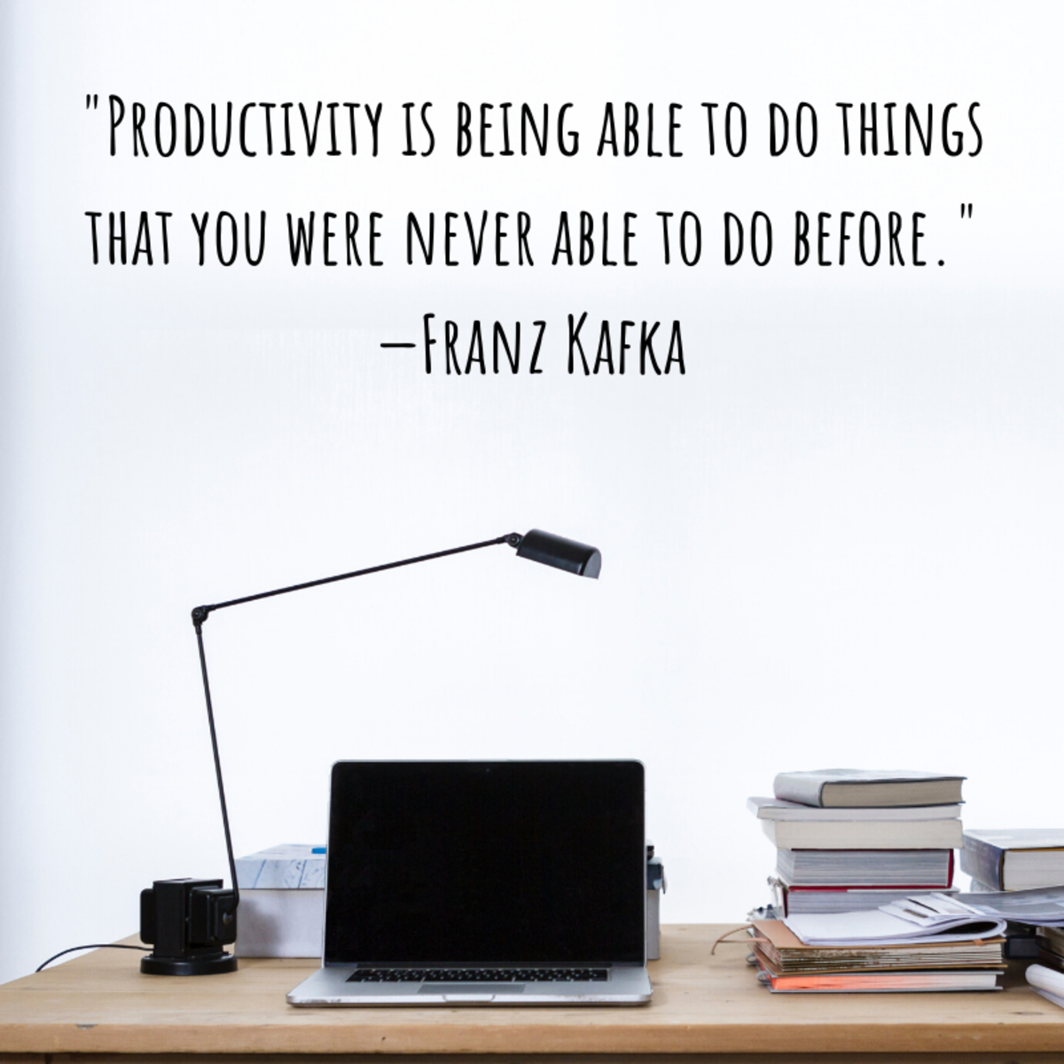 """""""Productivity is being able to do things that you were never able to do before."""" – Franz Kafka"""