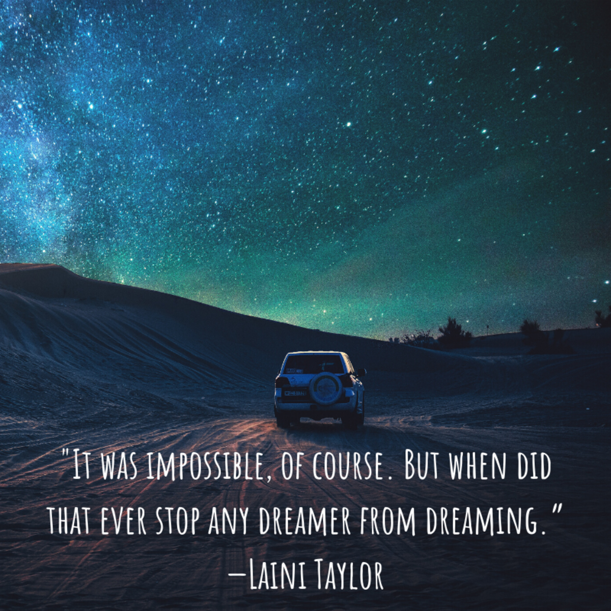 """It was impossible, of course. But when did that ever stop any dreamer from dreaming."" —Laini Taylor"