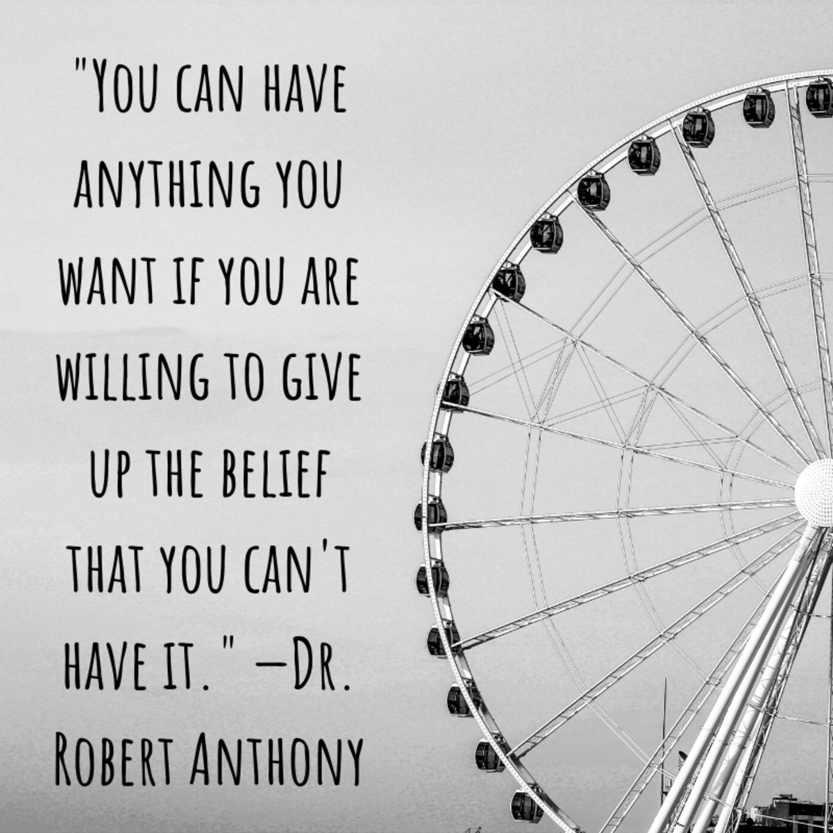 """You can have anything you want if you are willing to give up the belief that you can't have it."" —Dr. Robert Anthony"