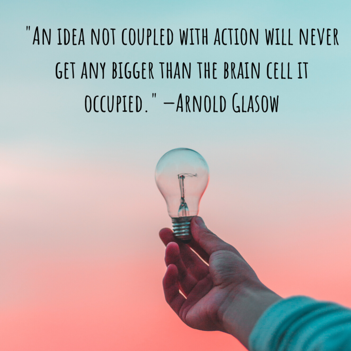 """An idea not coupled with action will never get any bigger than the brain cell it occupied."" —Arnold Glasow"