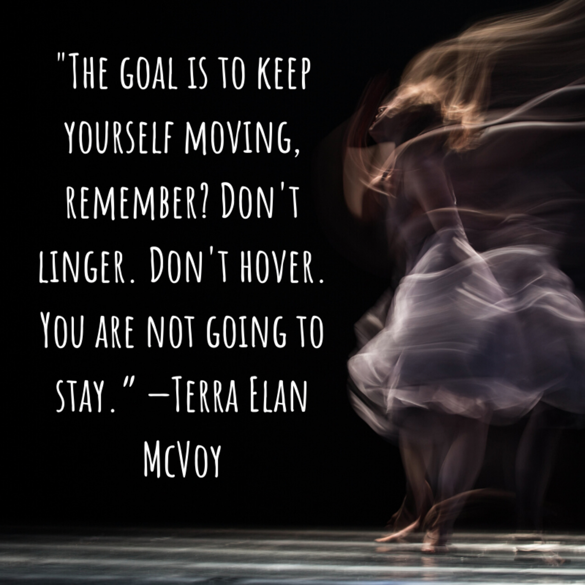 """The goal is to keep yourself moving, remember? Don't linger. Don't hover. You are not going to stay."" —Terra Elan McVoy"