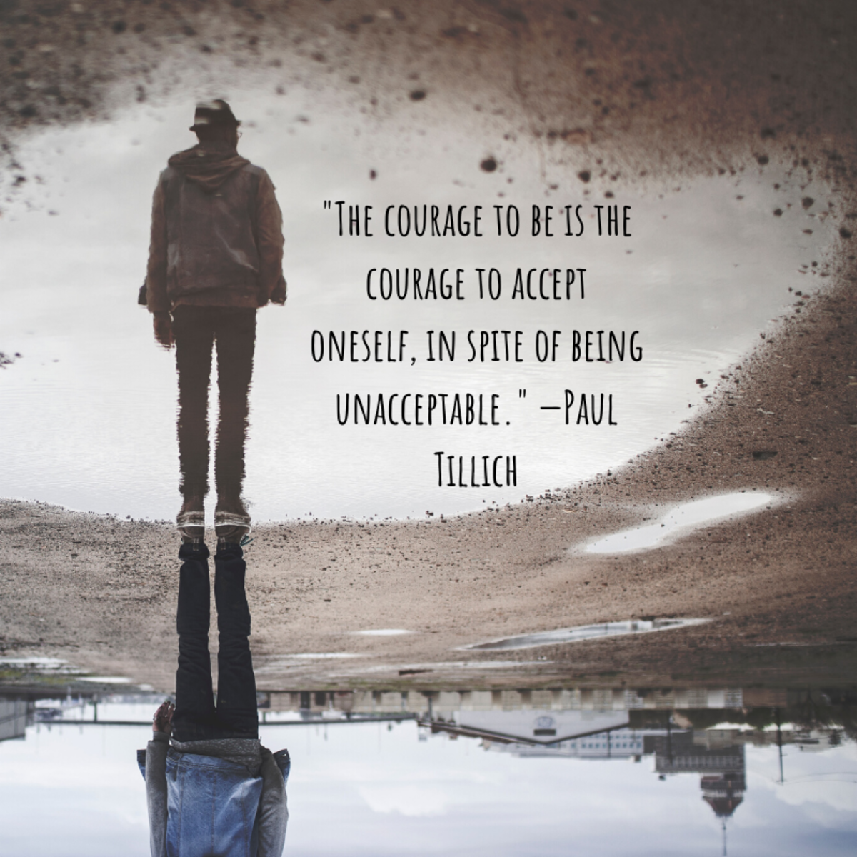 """The courage to be is the courage to accept oneself, in spite of being unacceptable."" —Paul Tillich"