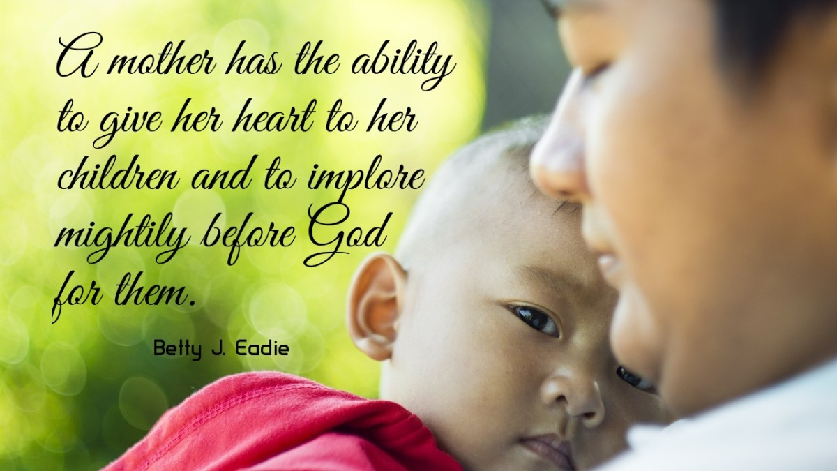 """A mother has the ability to give her heart to her children and to implore mightily before God for them."" ―Betty J. Eadie"