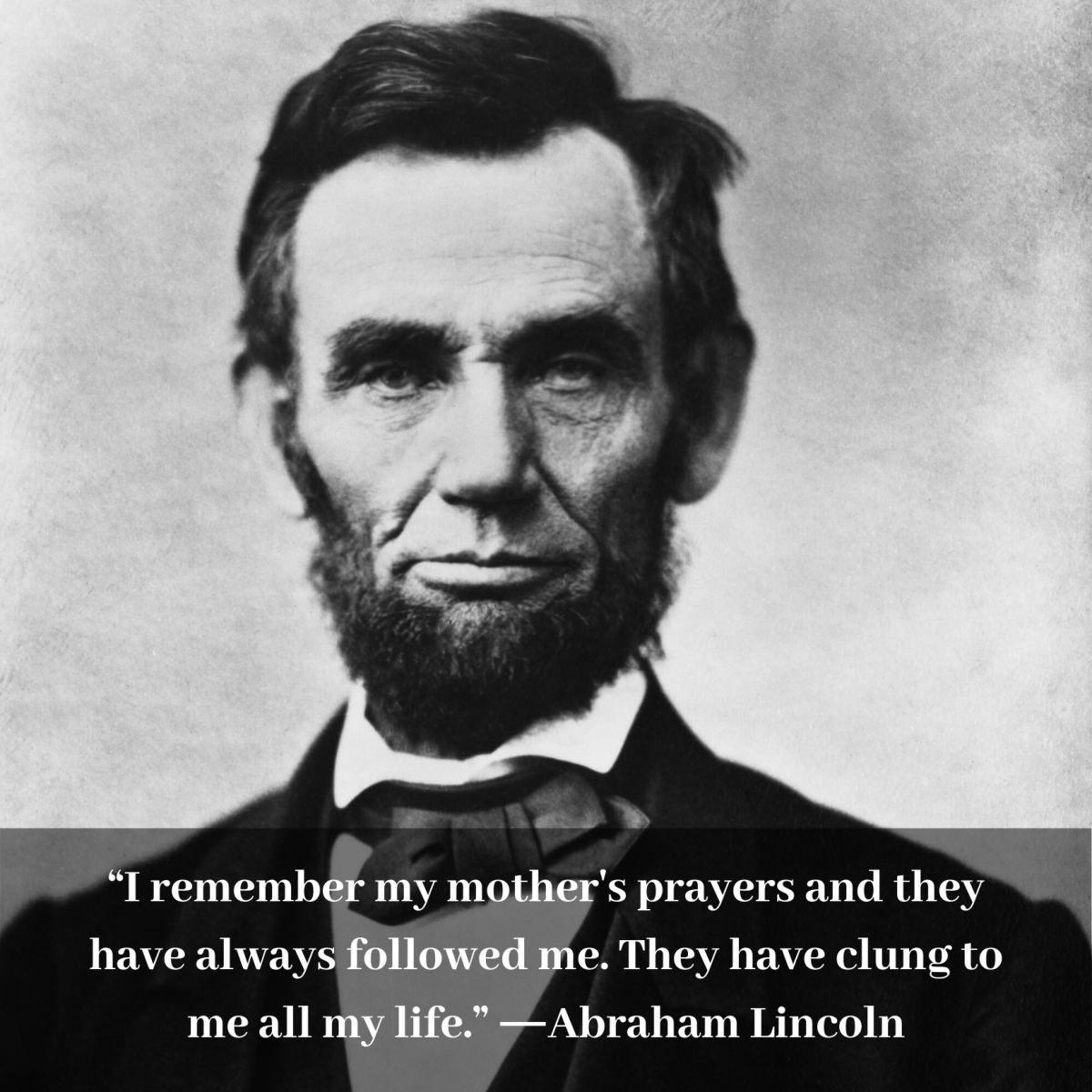 """I remember my mother's prayers and they have always followed me. They have clung to me all my life."" ―Abraham Lincoln"