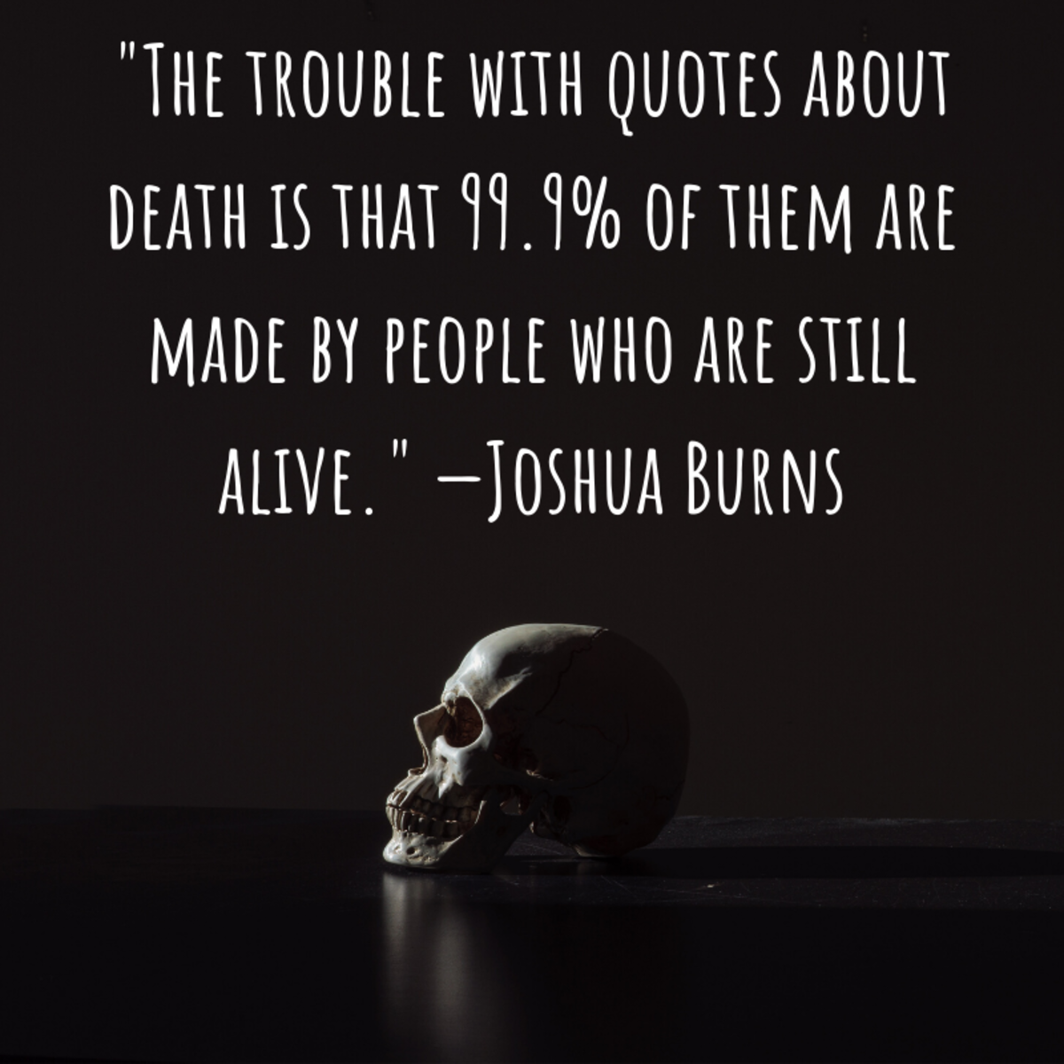 """The trouble with quotes about death is that 99.9% of them are made by people who are still alive."" —Joshua Burns"