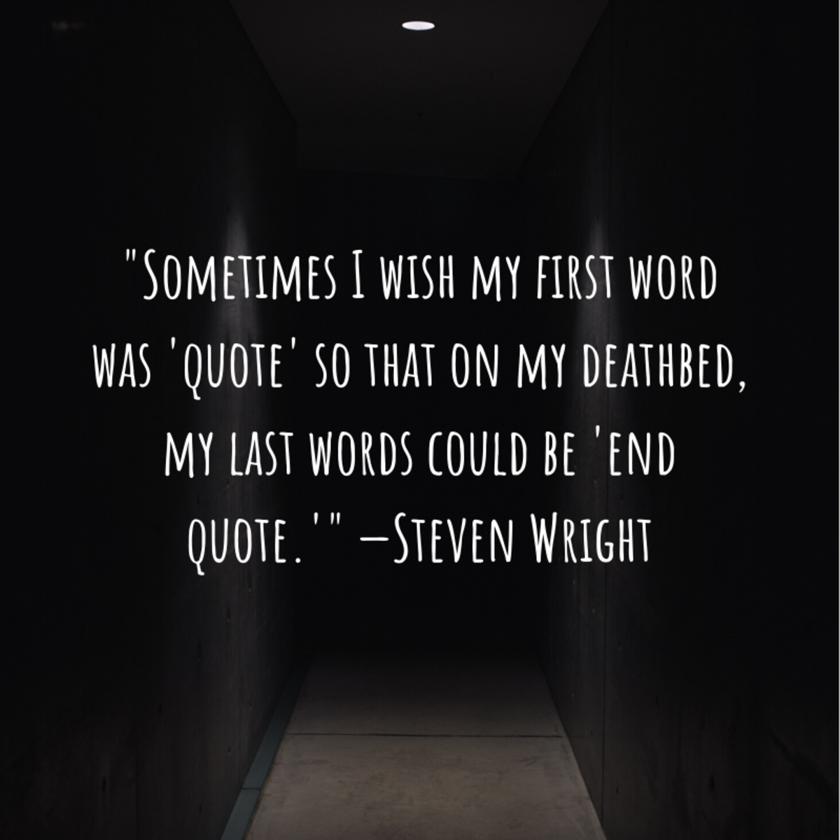 """Sometimes I wish my first word was 'quote' so that on my deathbed, my last words could be 'end quote.'"" —Steven Wright (comedian)"