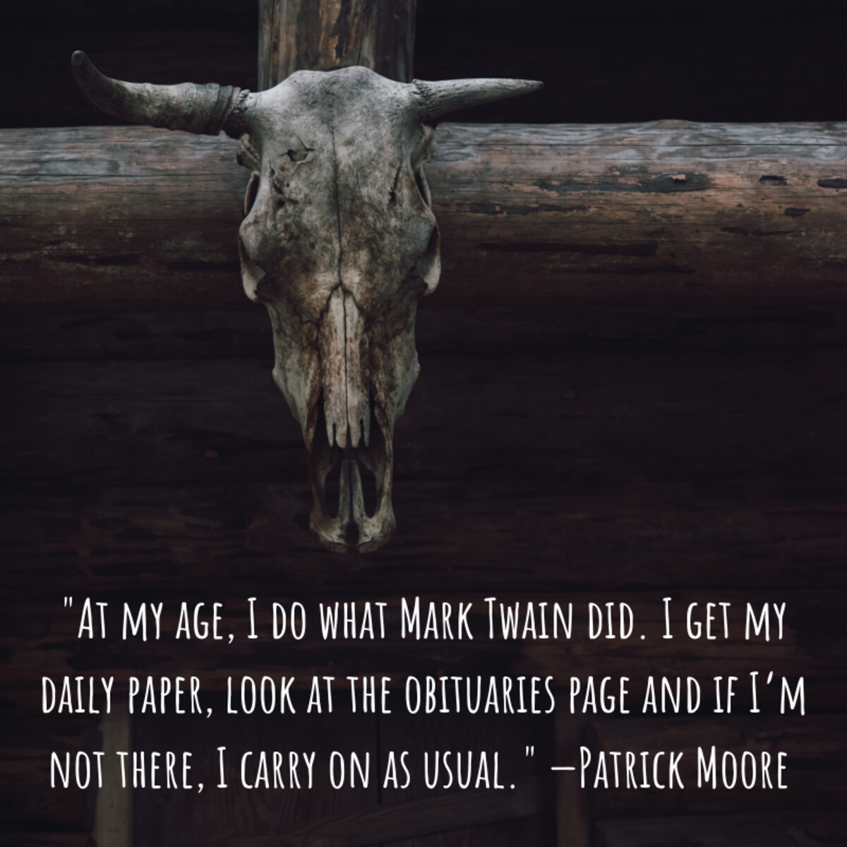 """At my age, I do what Mark Twain did. I get my daily paper, look at the obituaries page and if I'm not there, I carry on as usual."" —Patrick Moore (astronomer)"